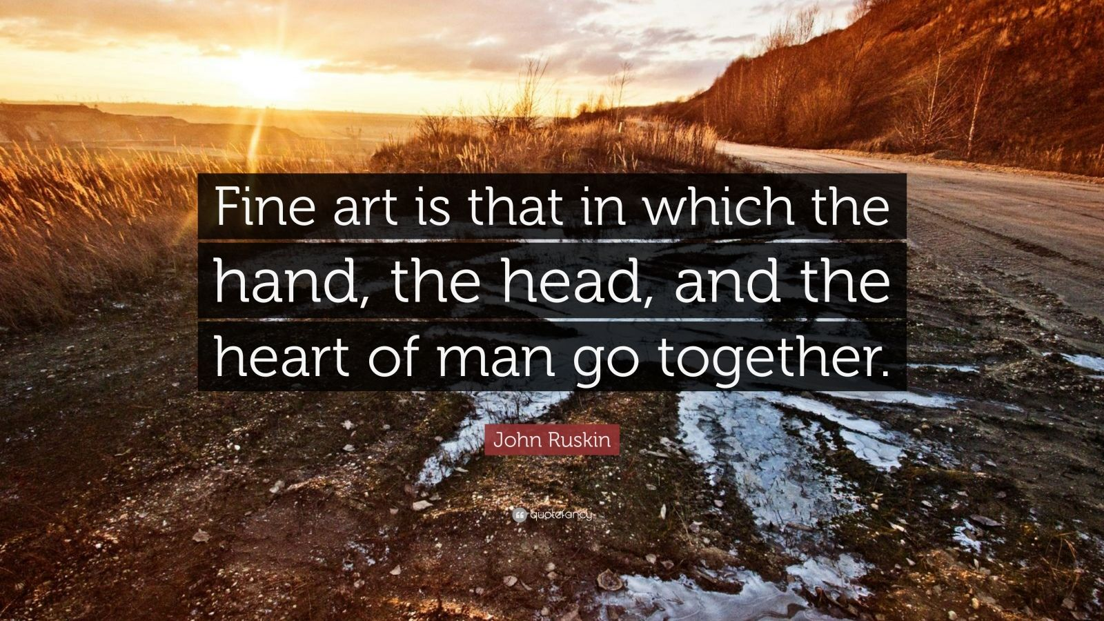 "John Ruskin Quote: ""Fine art is that in which the hand, the head, and the heart of man go together."""