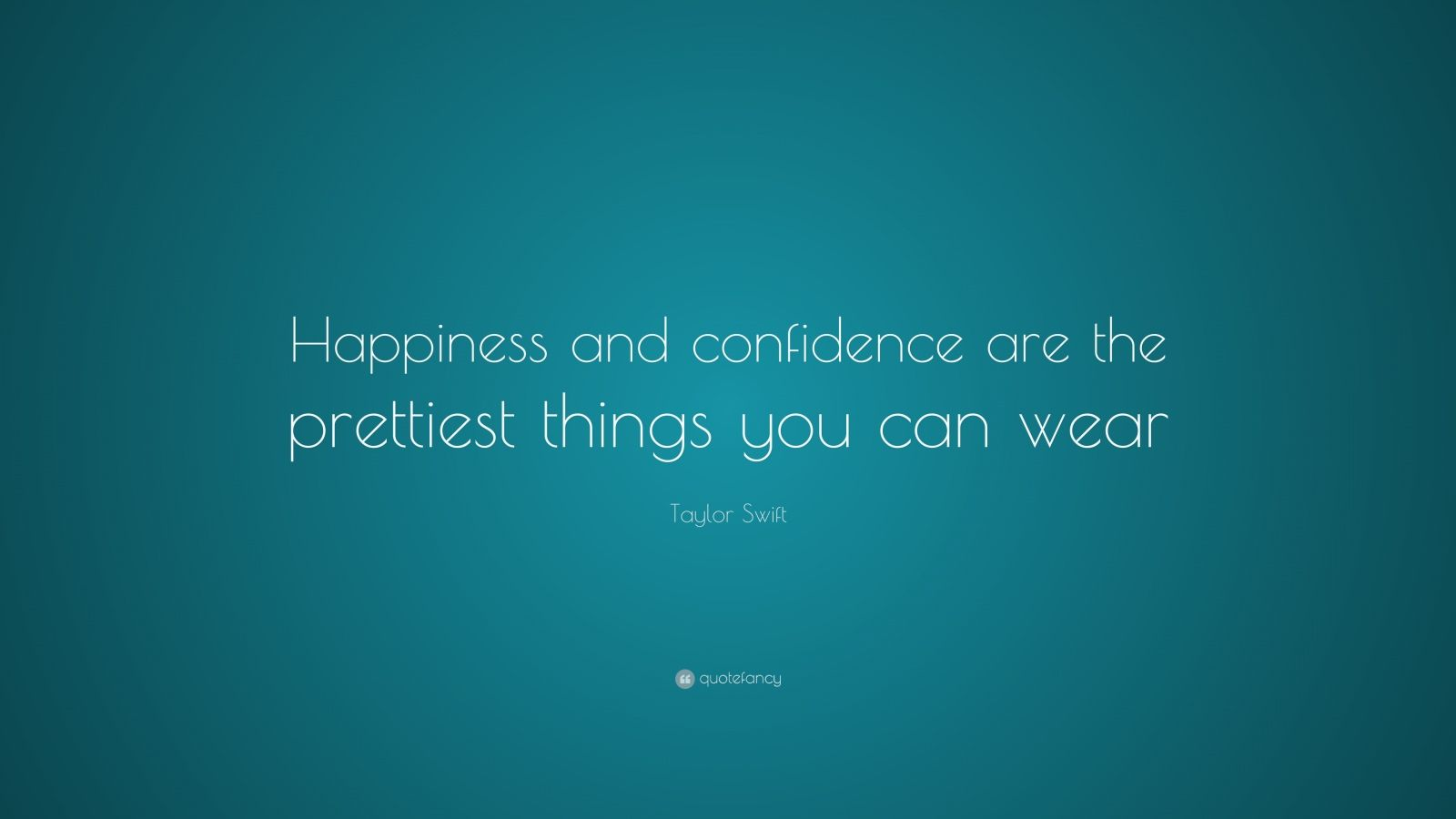 """Taylor Swift Quote: """"Happiness and confidence are the prettiest things you can wear."""""""