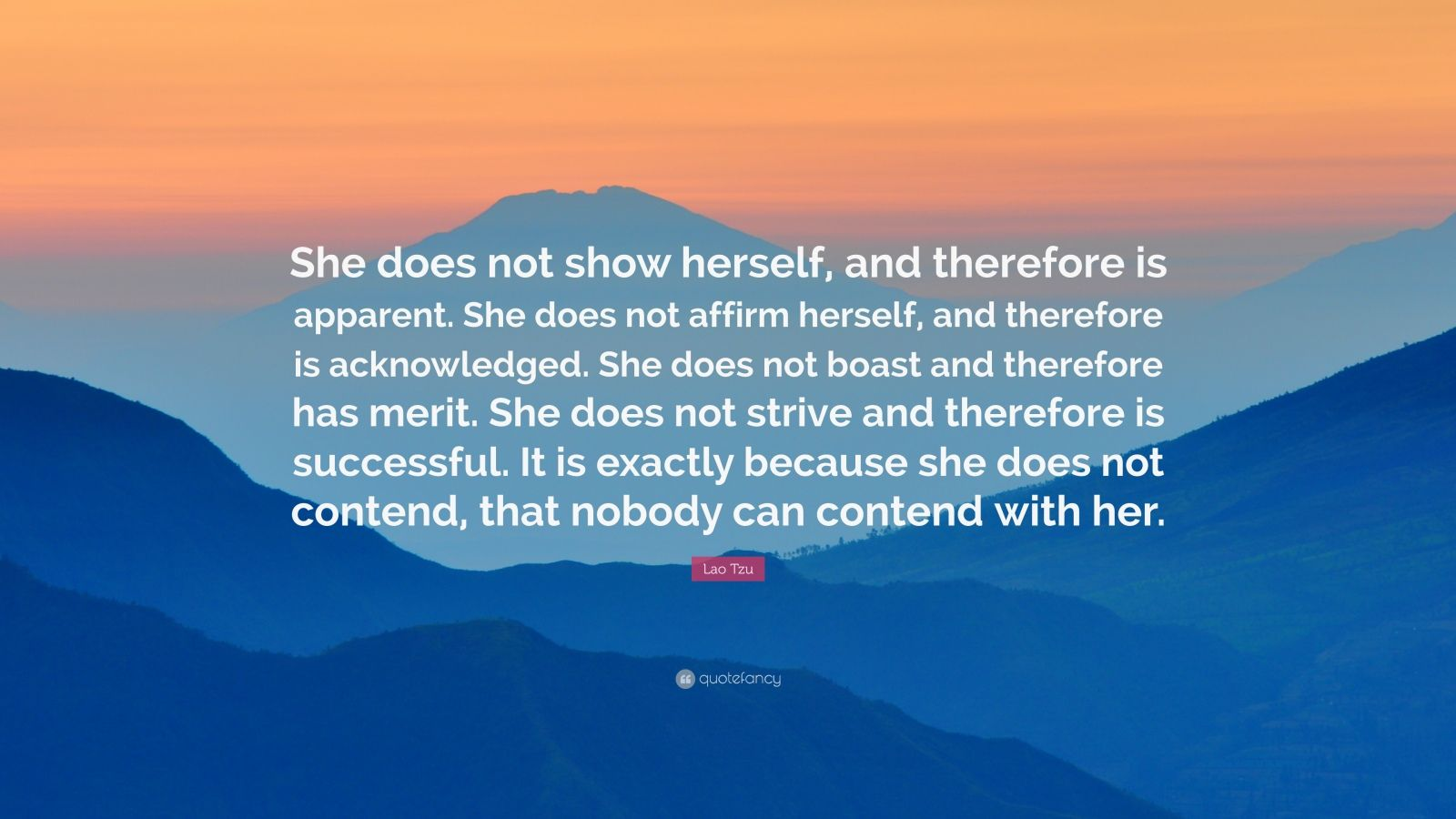 """Lao Tzu Quote: """"She does not show herself, and therefore is apparent. She does not affirm herself, and therefore is acknowledged. She does not boast and therefore has merit. She does not strive and therefore is successful. It is exactly because she does not contend, that nobody can contend with her."""""""