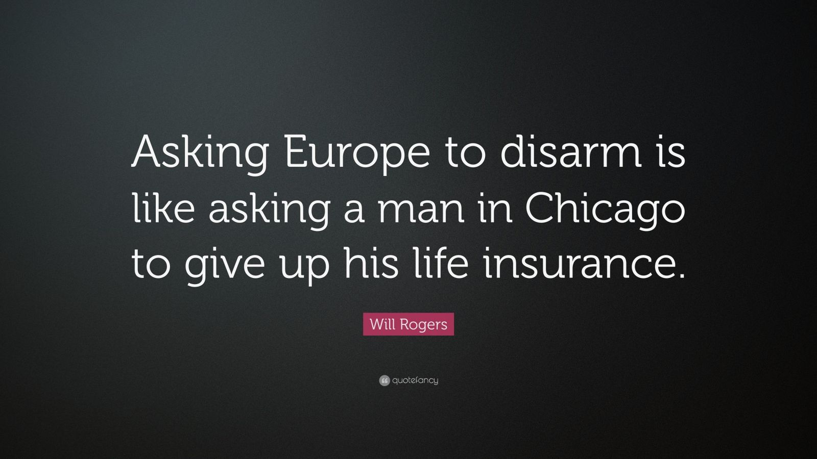 """Will Rogers Quote: """"Asking Europe to disarm is like asking a man in Chicago to give up his life insurance."""""""