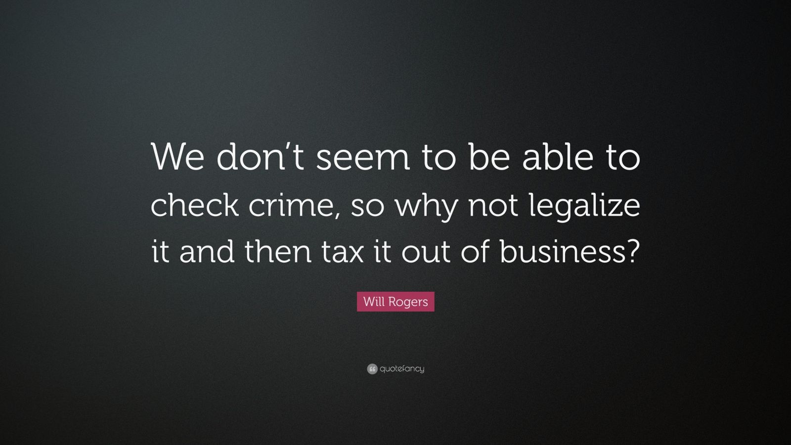 "Will Rogers Quote: ""We don't seem to be able to check crime, so why not legalize it and then tax it out of business?"""