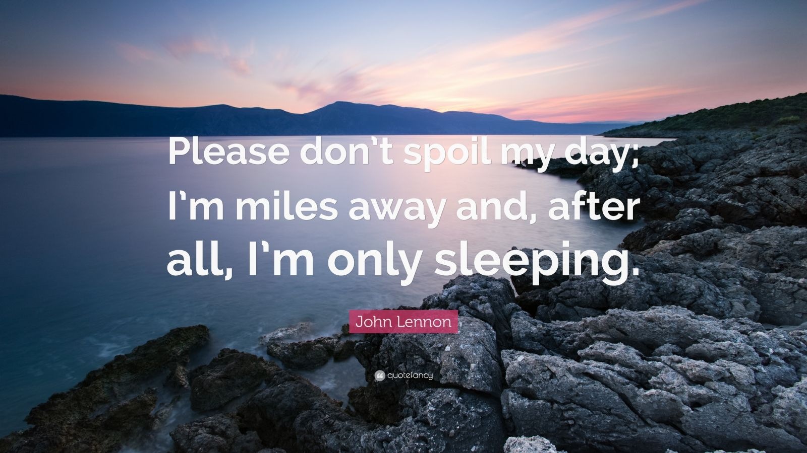 "John Lennon Quote: ""Please don't spoil my day; I'm miles away and, after all, I'm only sleeping."""