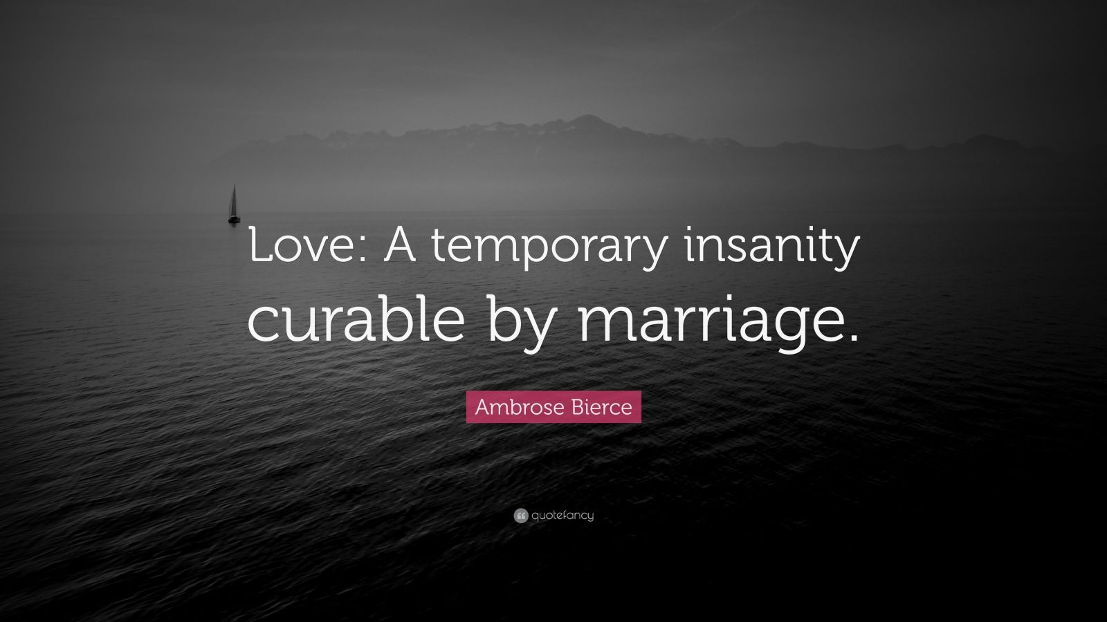 Ambrose Bierce Quote: Love: A temporary insanity curable