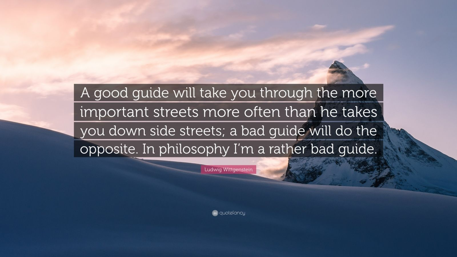 """Ludwig Wittgenstein Quote: """"A good guide will take you through the more important streets more often than he takes you down side streets; a bad guide will do the opposite. In philosophy I'm a rather bad guide."""""""