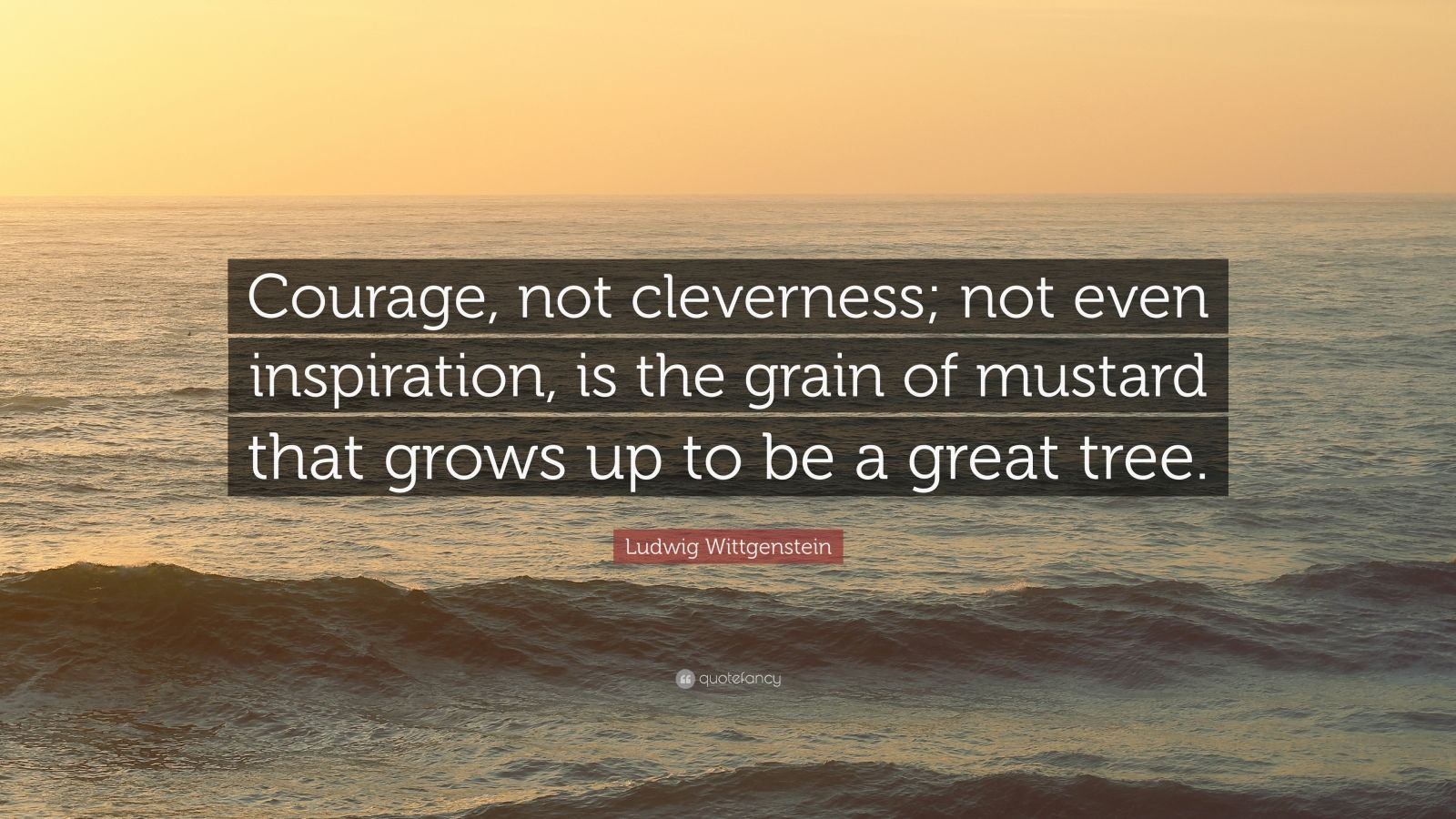 "Ludwig Wittgenstein Quote: ""Courage, not cleverness; not even inspiration, is the grain of mustard that grows up to be a great tree."""