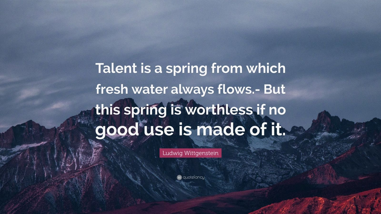 "Ludwig Wittgenstein Quote: ""Talent is a spring from which fresh water always flows.- But this spring is worthless if no good use is made of it."""