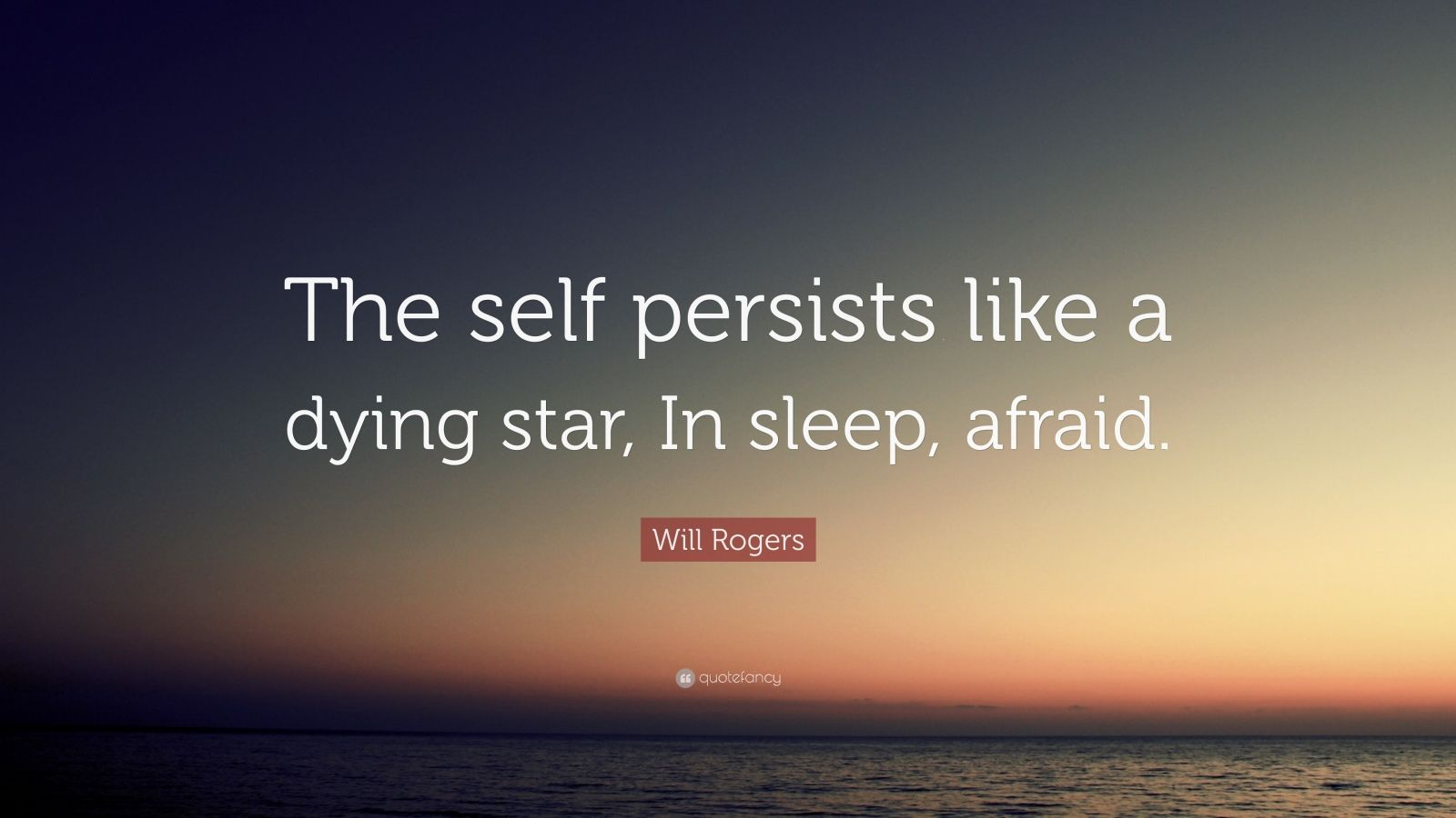 "Will Rogers Quote: ""The self persists like a dying star, In sleep, afraid."""