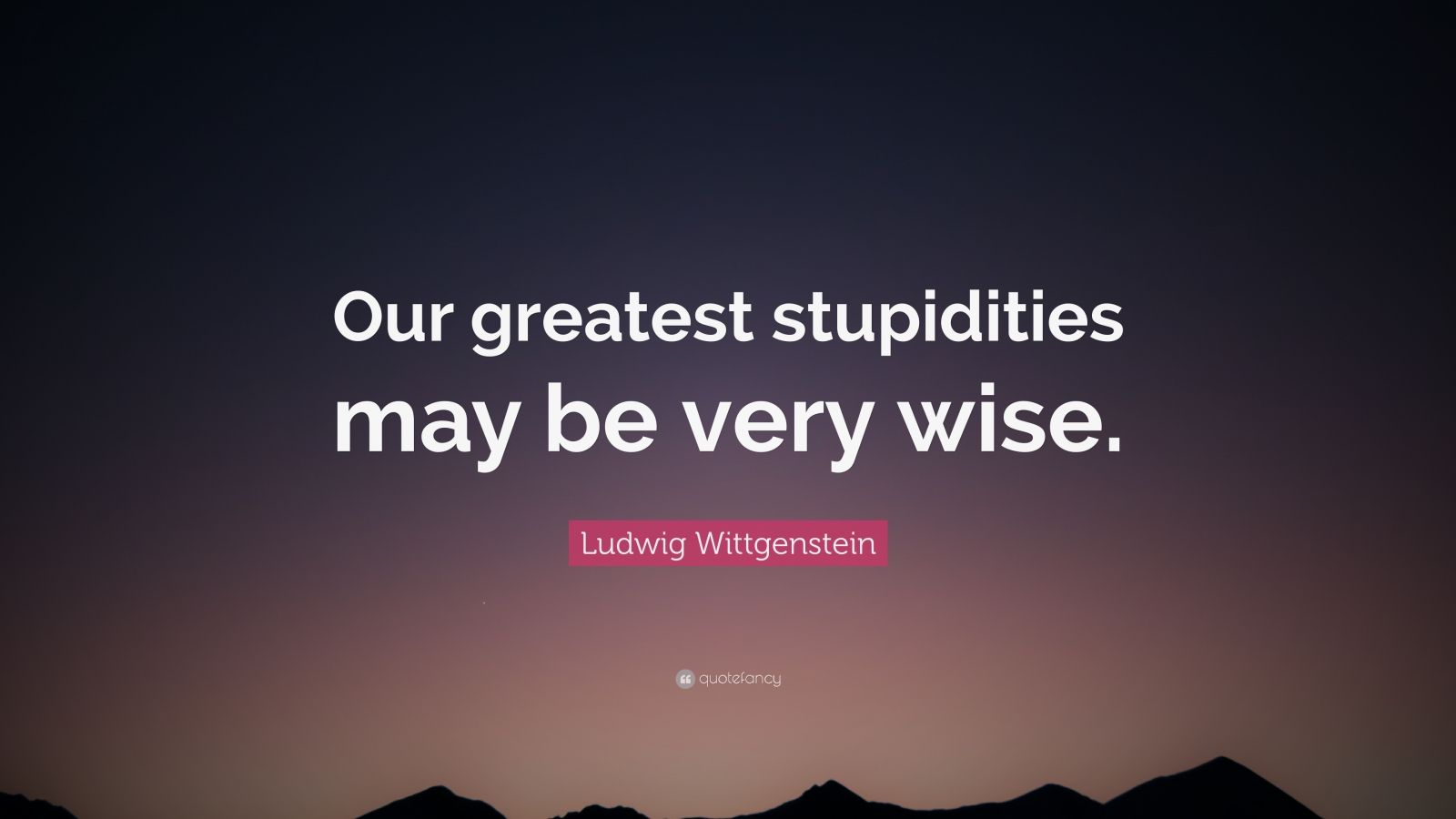 "Ludwig Wittgenstein Quote: ""Our greatest stupidities may be very wise."""