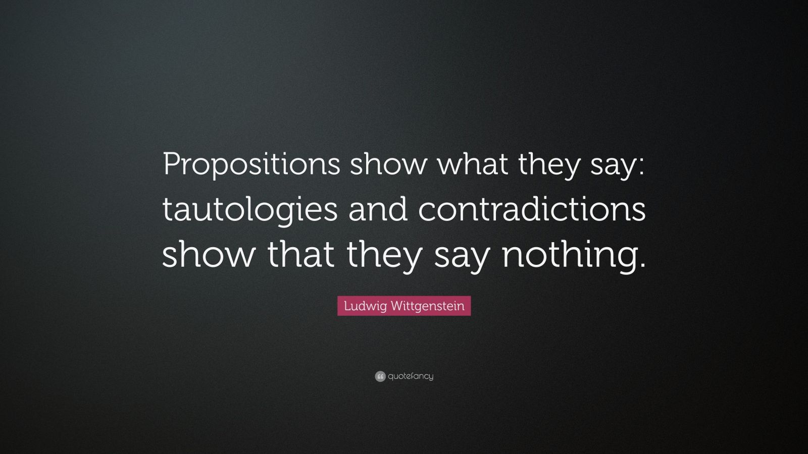 """Ludwig Wittgenstein Quote: """"Propositions show what they say: tautologies and contradictions show that they say nothing."""""""