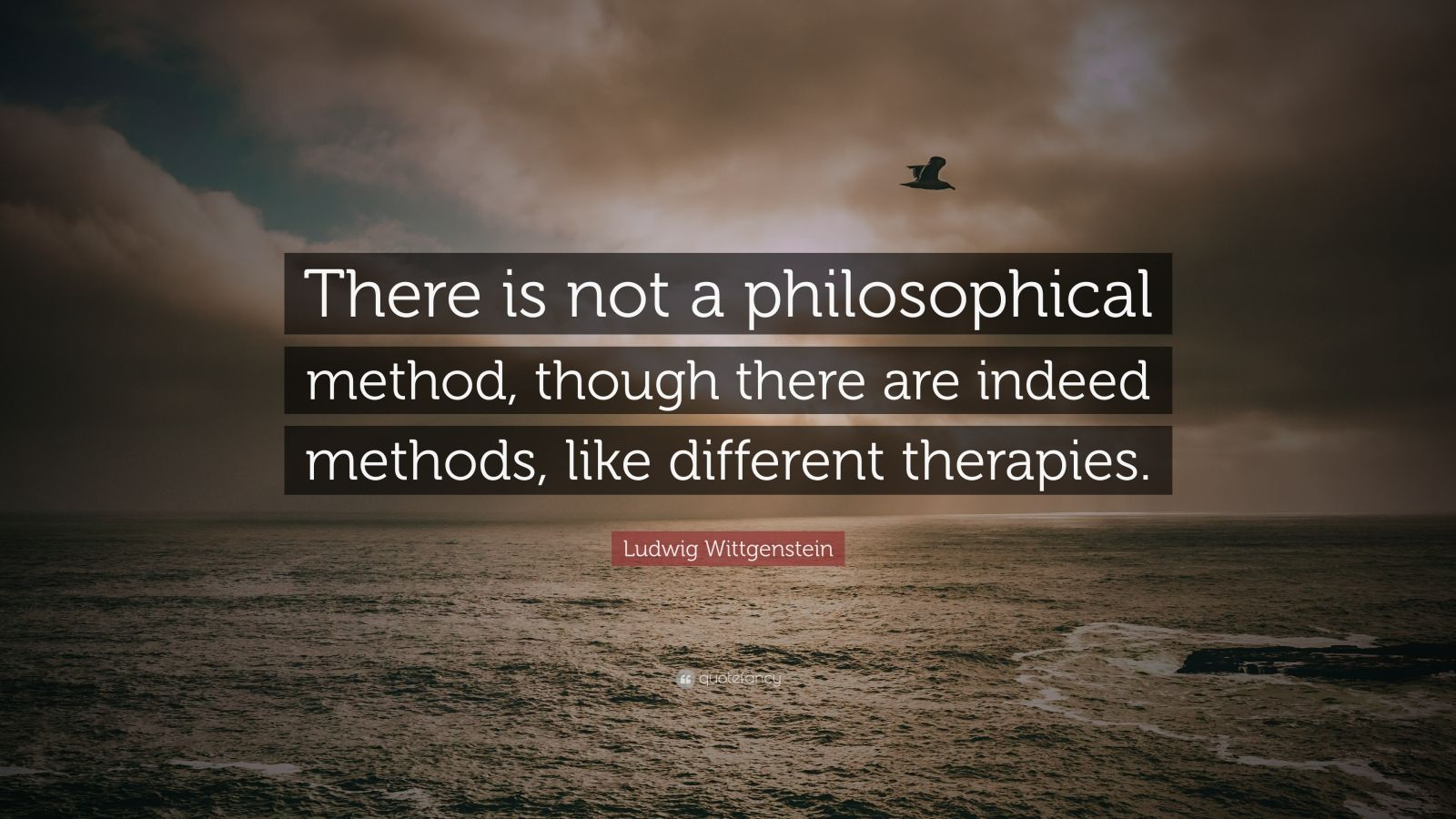 "Ludwig Wittgenstein Quote: ""There is not a philosophical method, though there are indeed methods, like different therapies."""