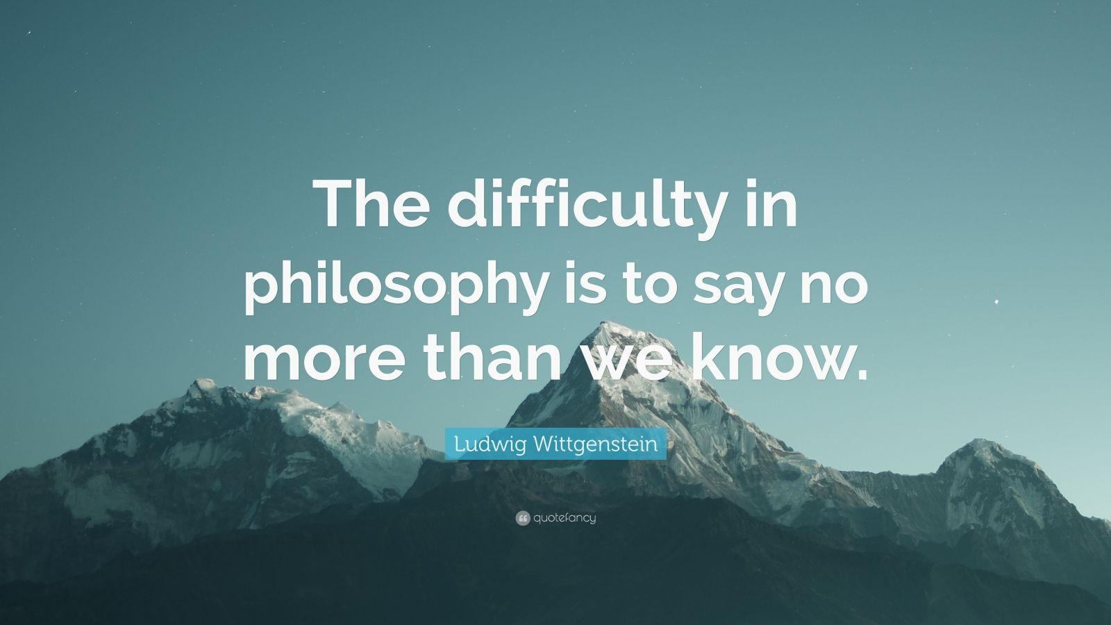 """Ludwig Wittgenstein Quote: """"The difficulty in philosophy is to say no more than we know."""""""