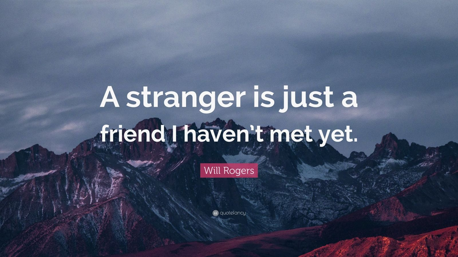 "Will Rogers Quote: ""A stranger is just a friend I haven't met yet."""