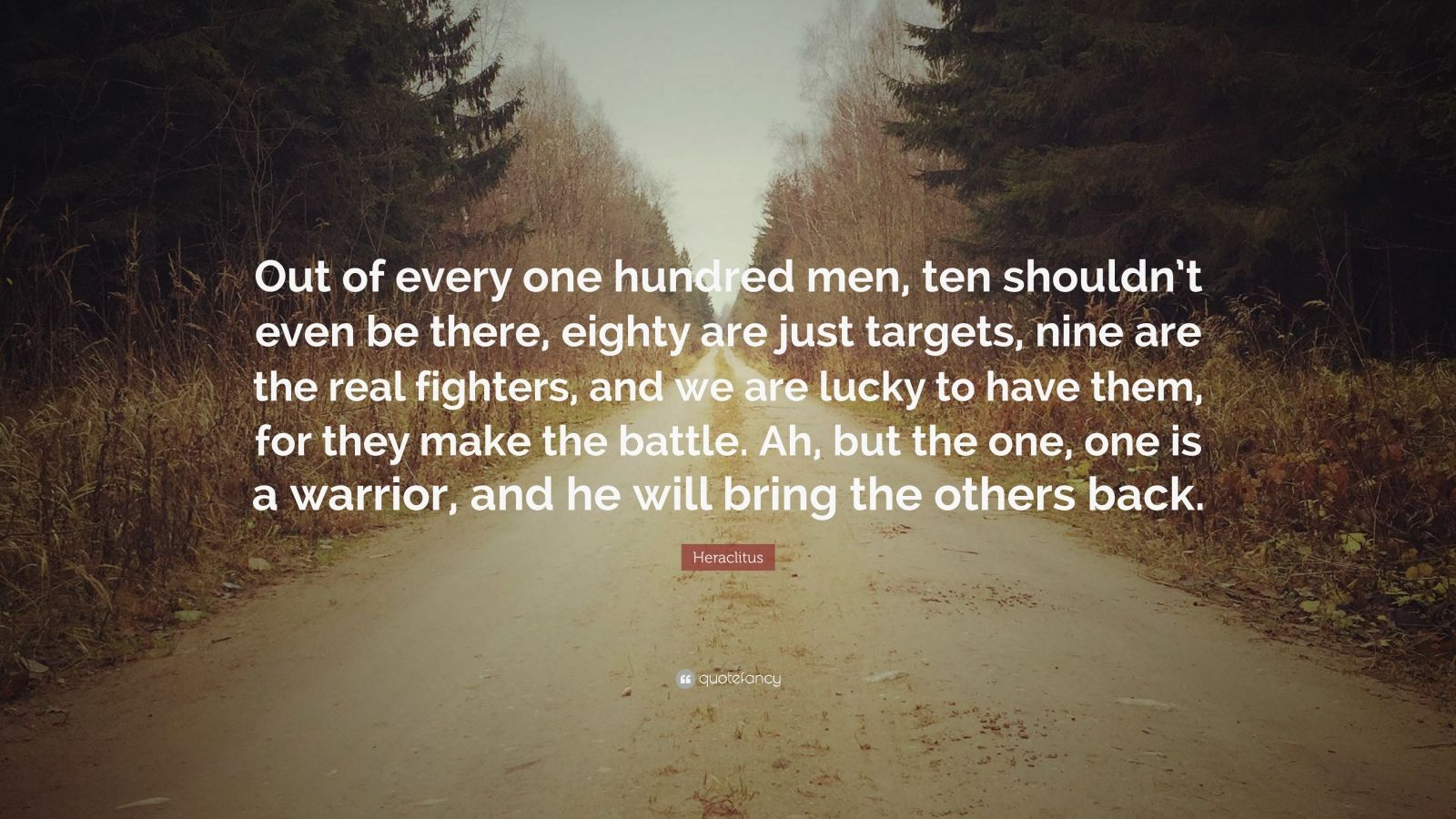 "Heraclitus Quote: ""Out of every one hundred men, ten shouldn't even be there, eighty are just targets, nine are the real fighters, and we are lucky to have them, for they make the battle. Ah, but the one, one is a warrior, and he will bring the others back."""