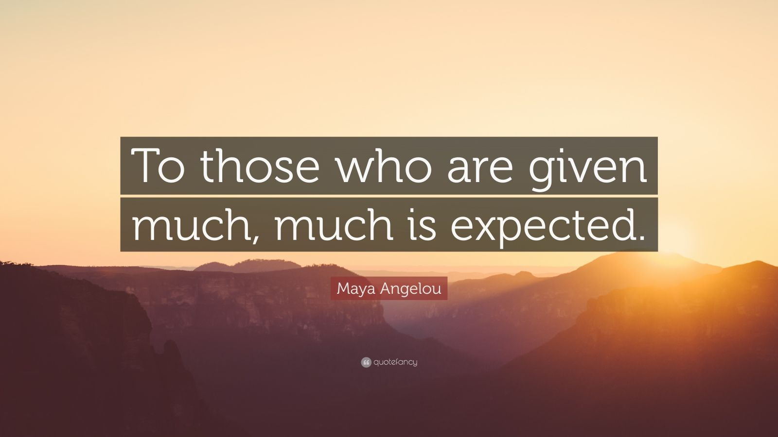 "Maya Angelou Quote: ""To those who are given much, much is expected."""