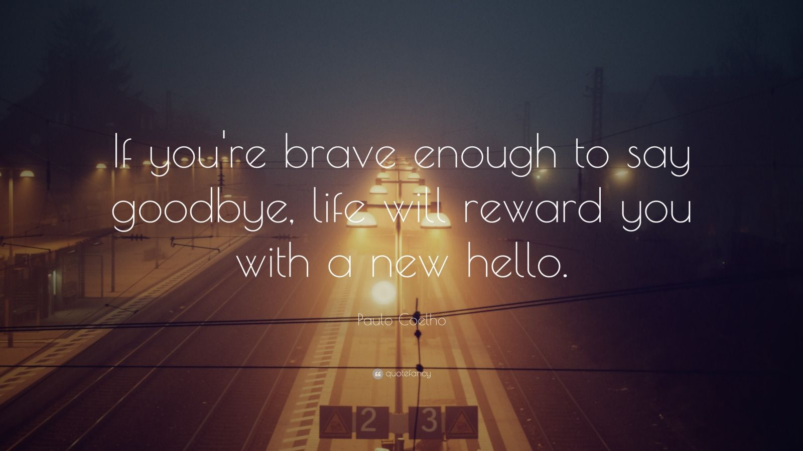 "Paulo Coelho Quote: ""If you're brave enough to say goodbye, life will reward you with a new hello."""