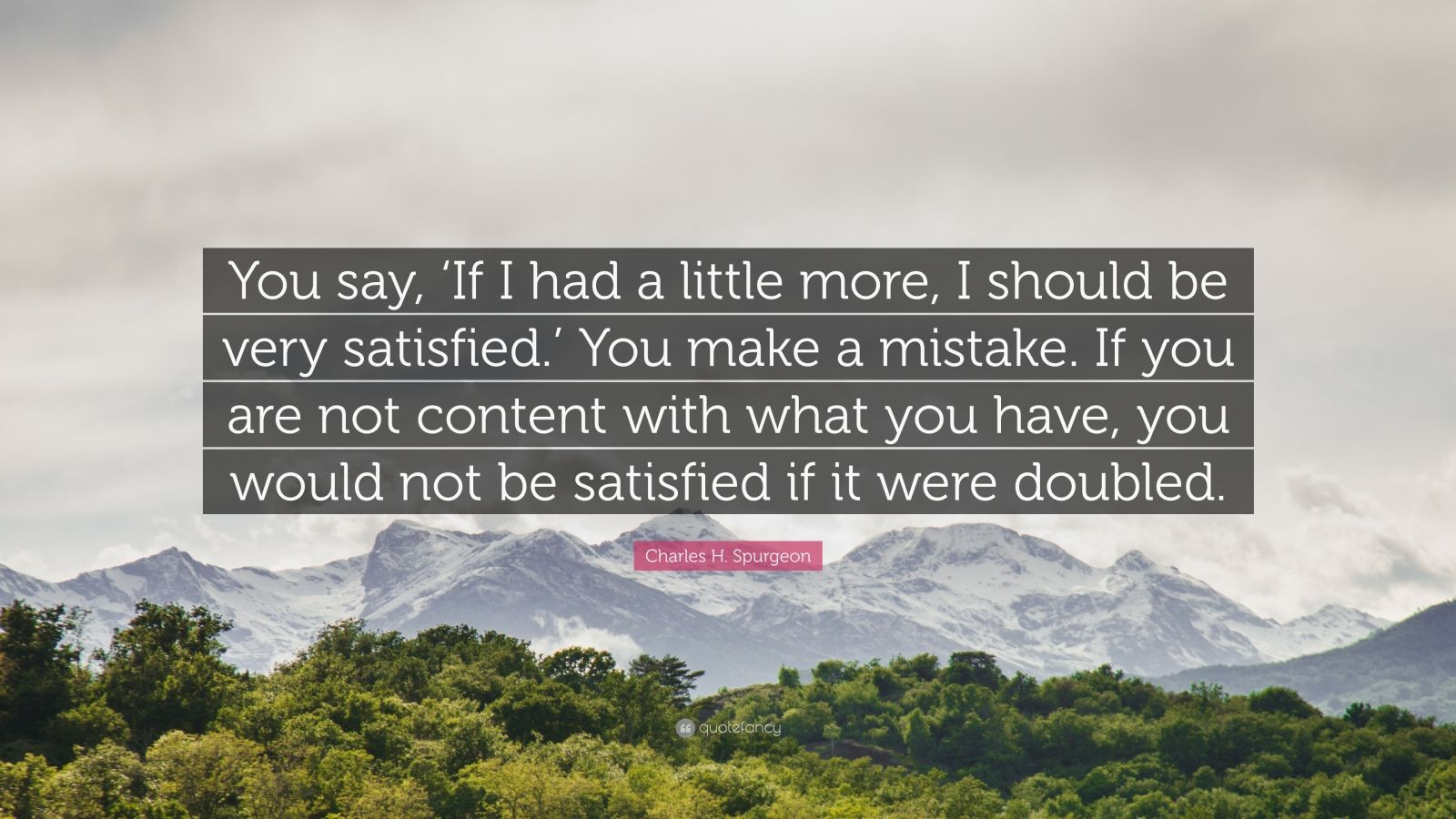 """Charles H. Spurgeon Quote: """"You say, 'If I had a little more, I should be very satisfied.' You make a mistake. If you are not content with what you have, you would not be satisfied if it were doubled."""""""