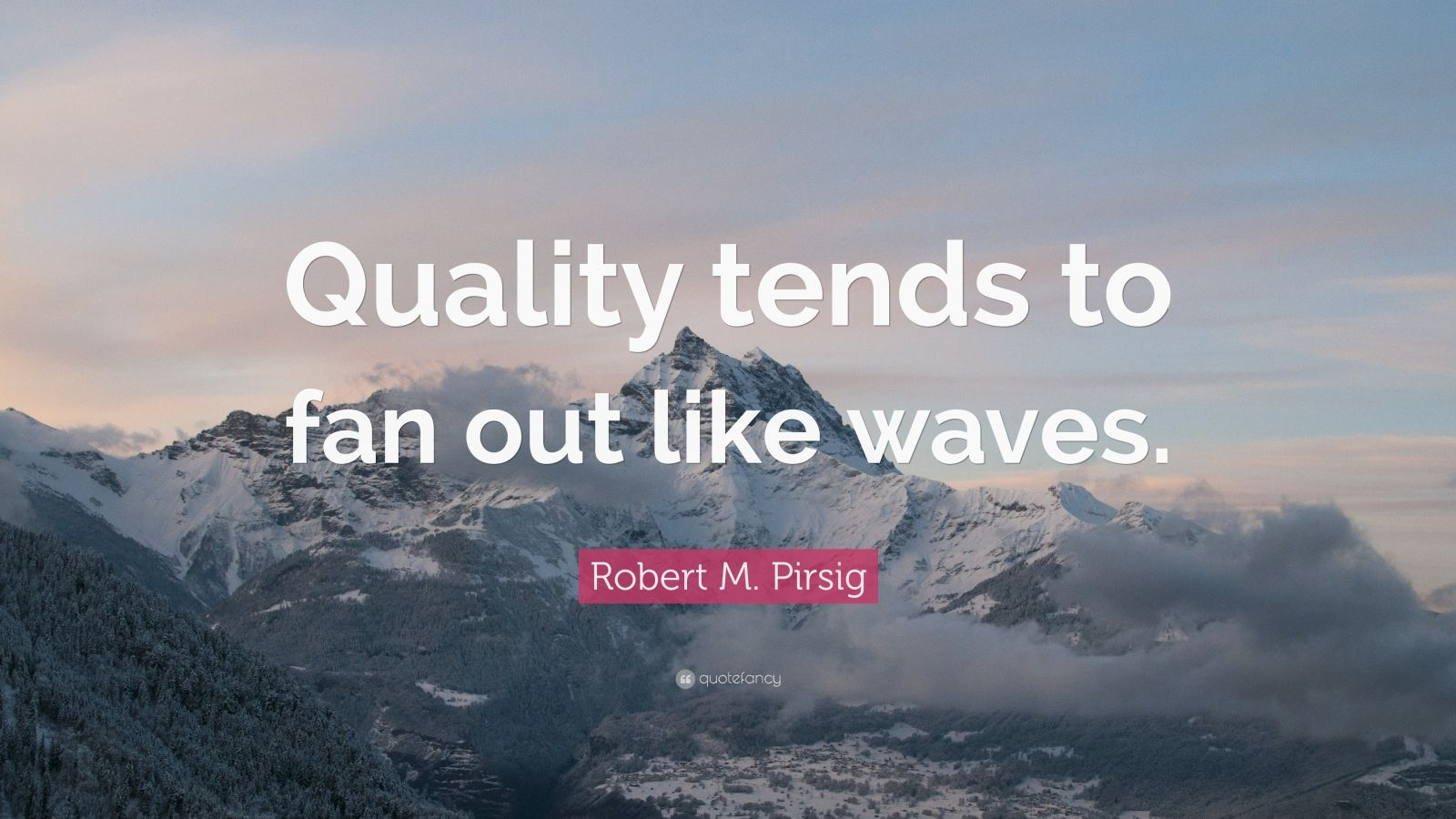 """Robert M. Pirsig Quote: """"Quality tends to fan out like waves."""""""