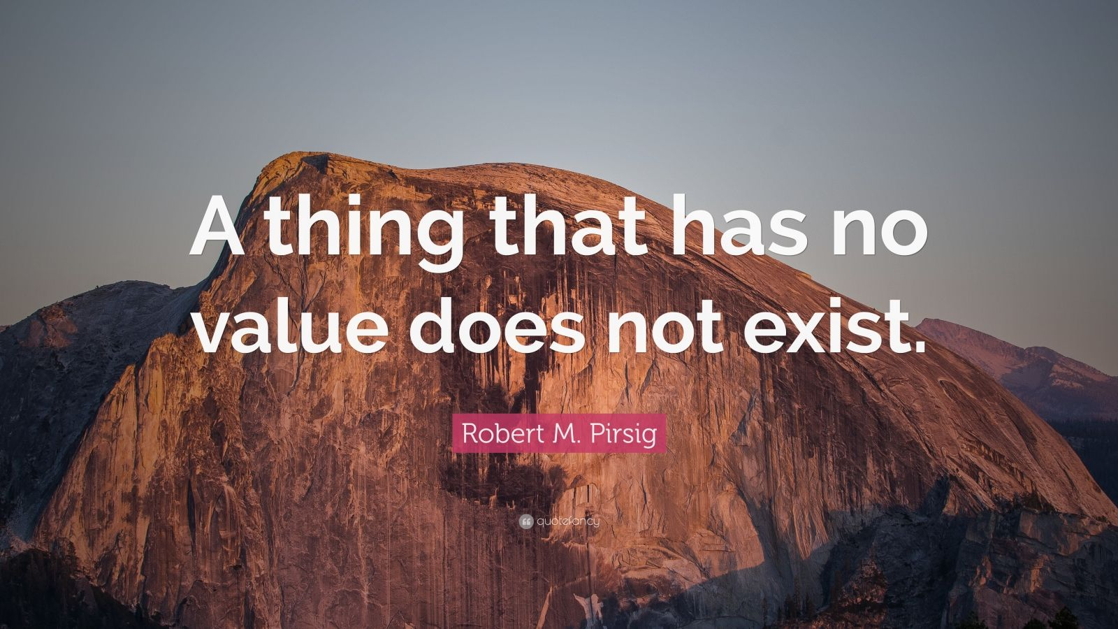 "Robert M. Pirsig Quote: ""A thing that has no value does not exist."""