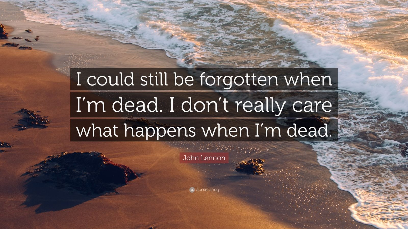 "John Lennon Quote: ""I could still be forgotten when I'm dead. I don't really care what happens when I'm dead."""