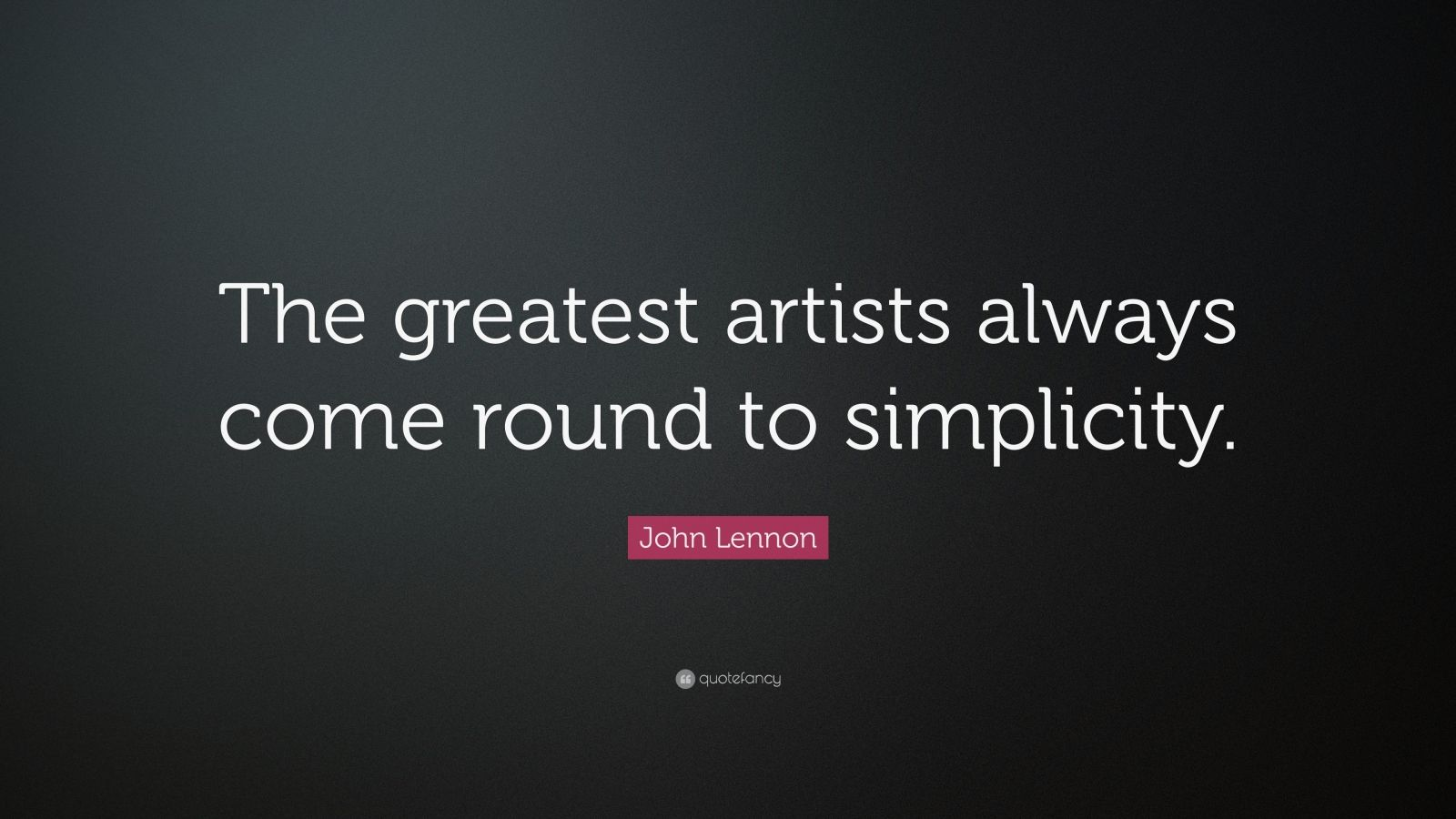 "John Lennon Quote: ""The greatest artists always come round to simplicity."""