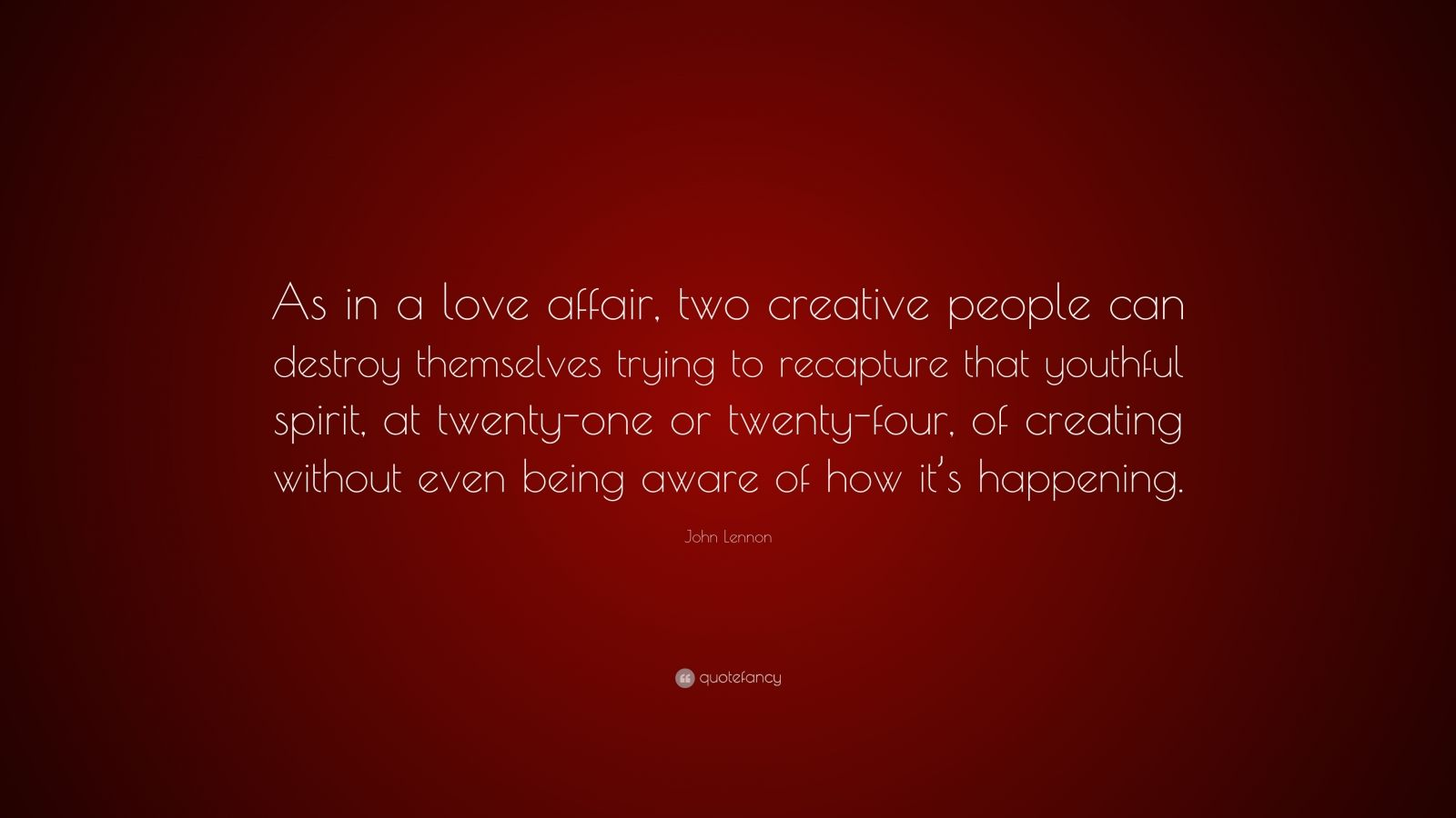 """John Lennon Quote: """"As in a love affair, two creative people can destroy themselves trying to recapture that youthful spirit, at twenty-one or twenty-four, of creating without even being aware of how it's happening."""""""