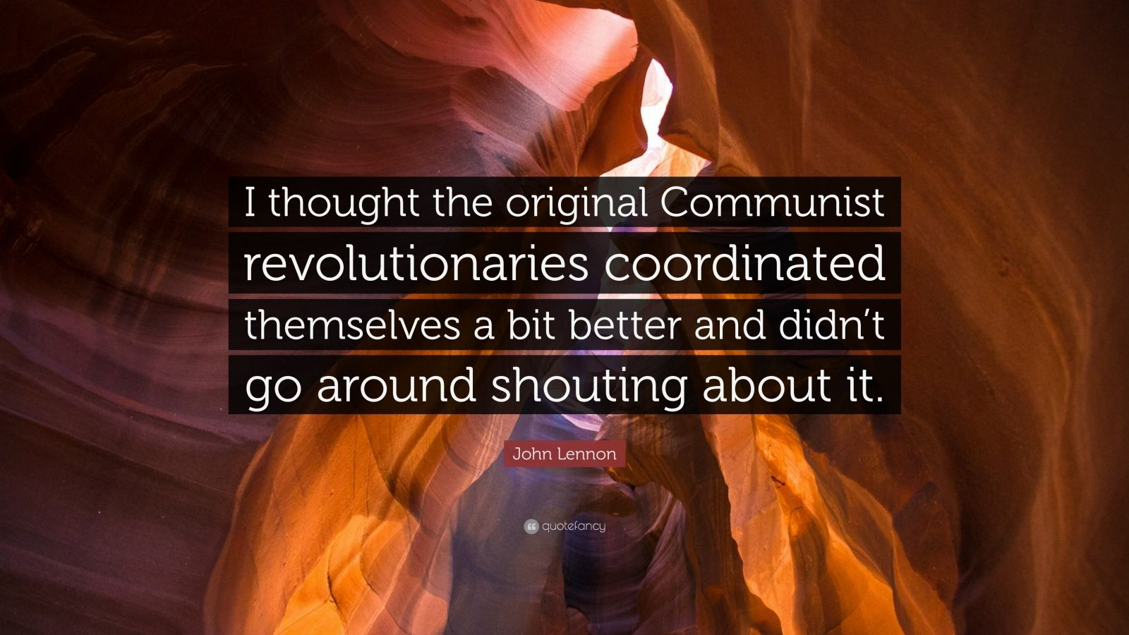 "John Lennon Quote: ""I thought the original Communist revolutionaries coordinated themselves a bit better and didn't go around shouting about it."""