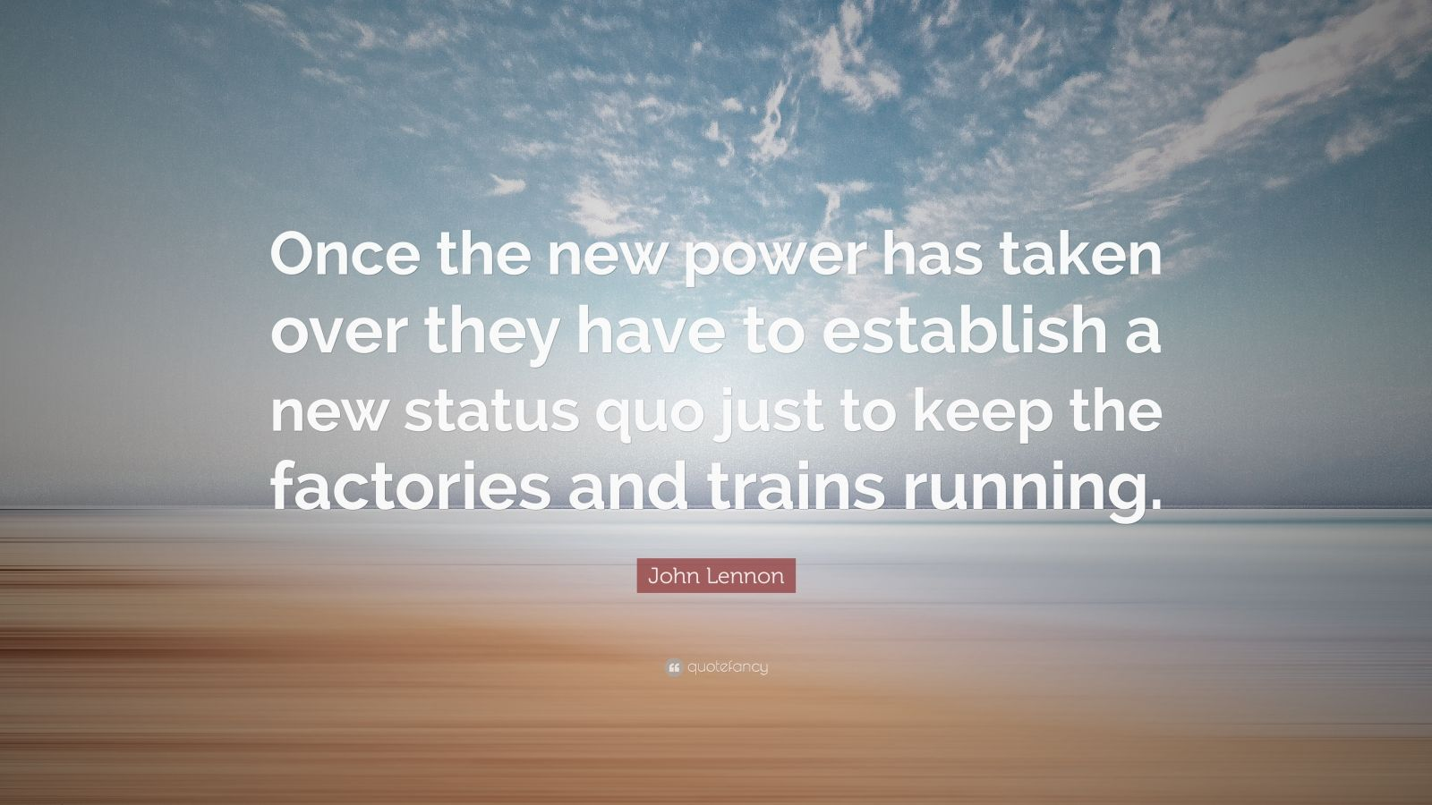 """John Lennon Quote: """"Once the new power has taken over they have to establish a new status quo just to keep the factories and trains running."""""""