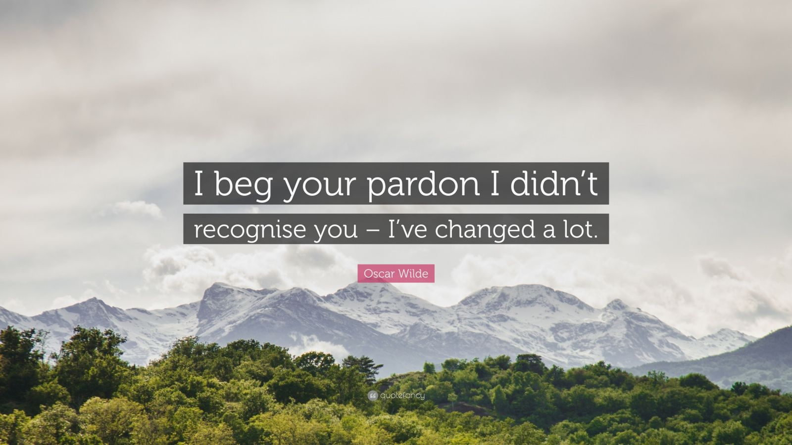 "Oscar Wilde Quote: ""I beg your pardon I didn't recognise you – I've changed a lot."""