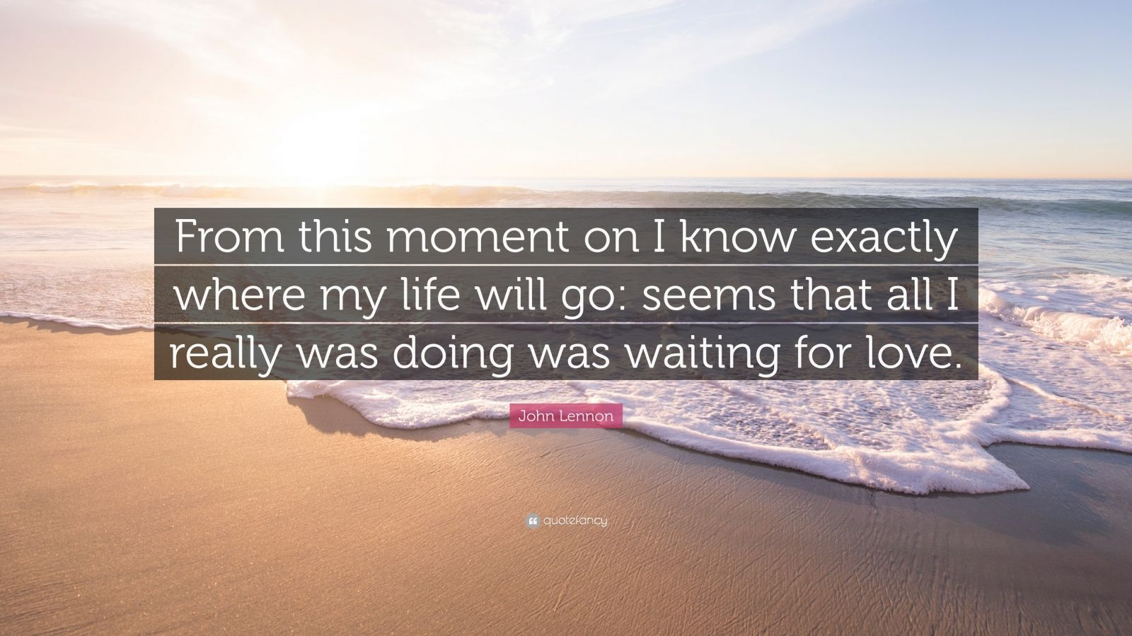 """John Lennon Quote: """"From this moment on I know exactly where my life will go: seems that all I really was doing was waiting for love."""""""