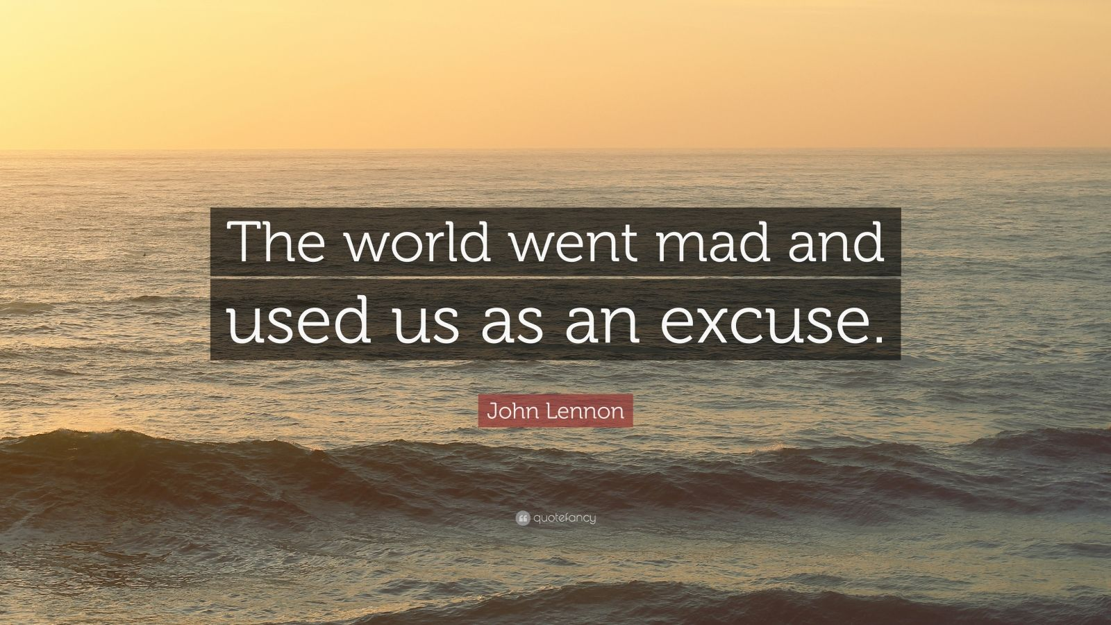 """John Lennon Quote: """"The world went mad and used us as an excuse."""""""