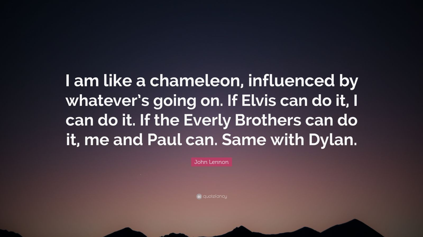 "John Lennon Quote: ""I am like a chameleon, influenced by whatever's going on. If Elvis can do it, I can do it. If the Everly Brothers can do it, me and Paul can. Same with Dylan."""
