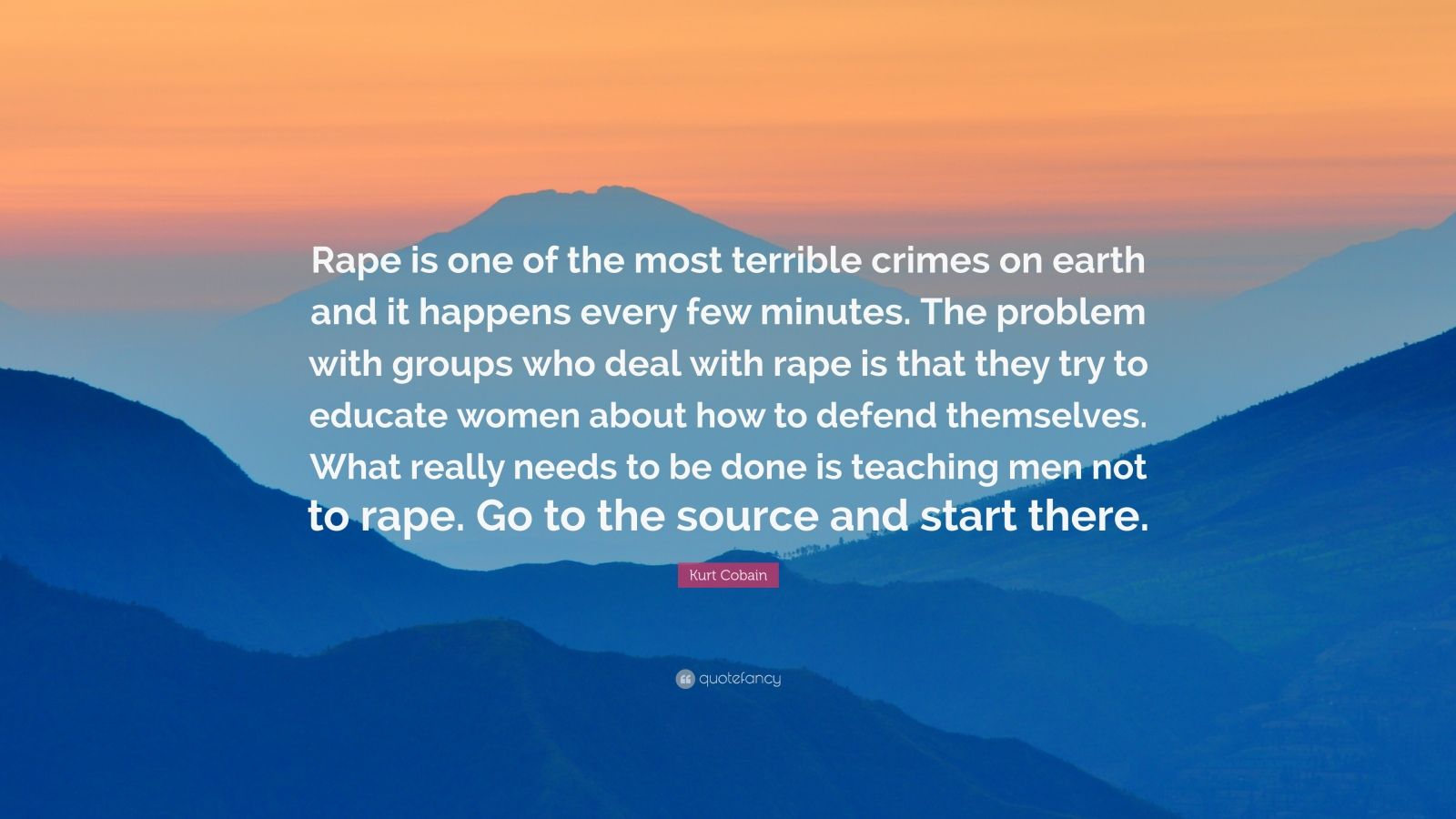 "Kurt Cobain Quote: ""Rape is one of the most terrible crimes on earth and it happens every few minutes. The problem with groups who deal with rape is that they try to educate women about how to defend themselves. What really needs to be done is teaching men not to rape. Go to the source and start there."""