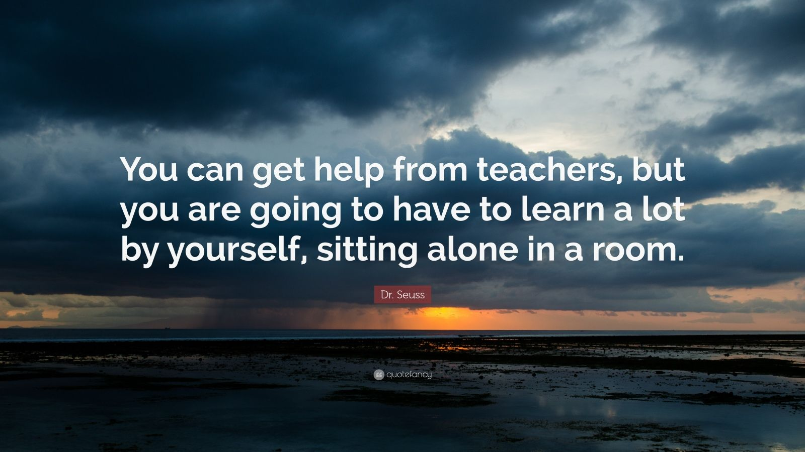 """Dr. Seuss Quote: """"You can get help from teachers, but you are going to have to learn a lot by yourself, sitting alone in a room."""""""