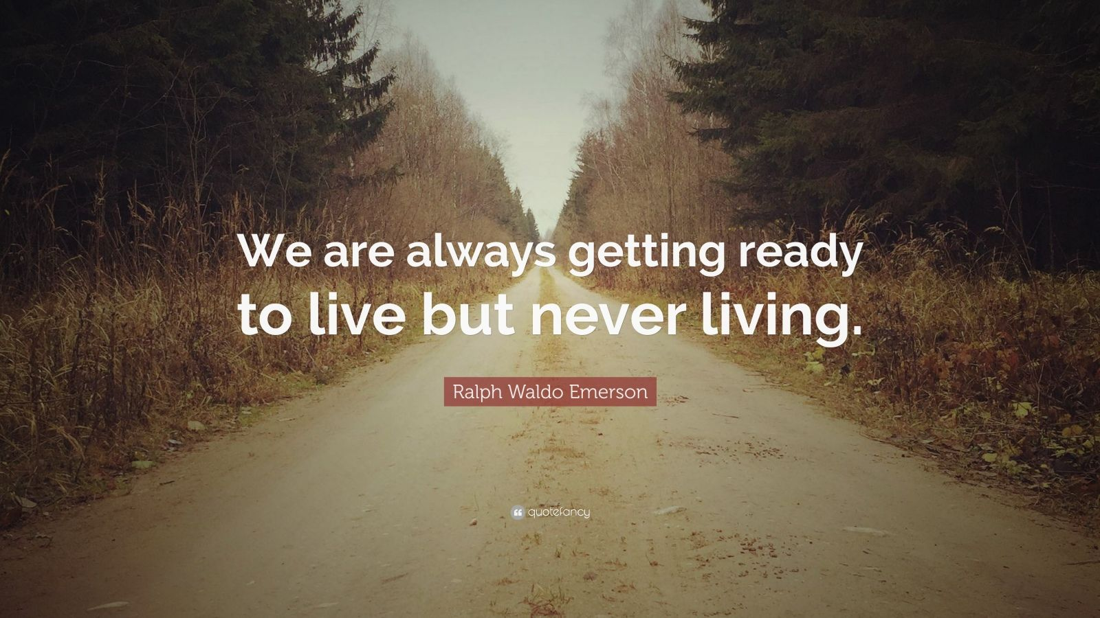 "Ralph Waldo Emerson Quote: ""We are always getting ready to live but never living."""