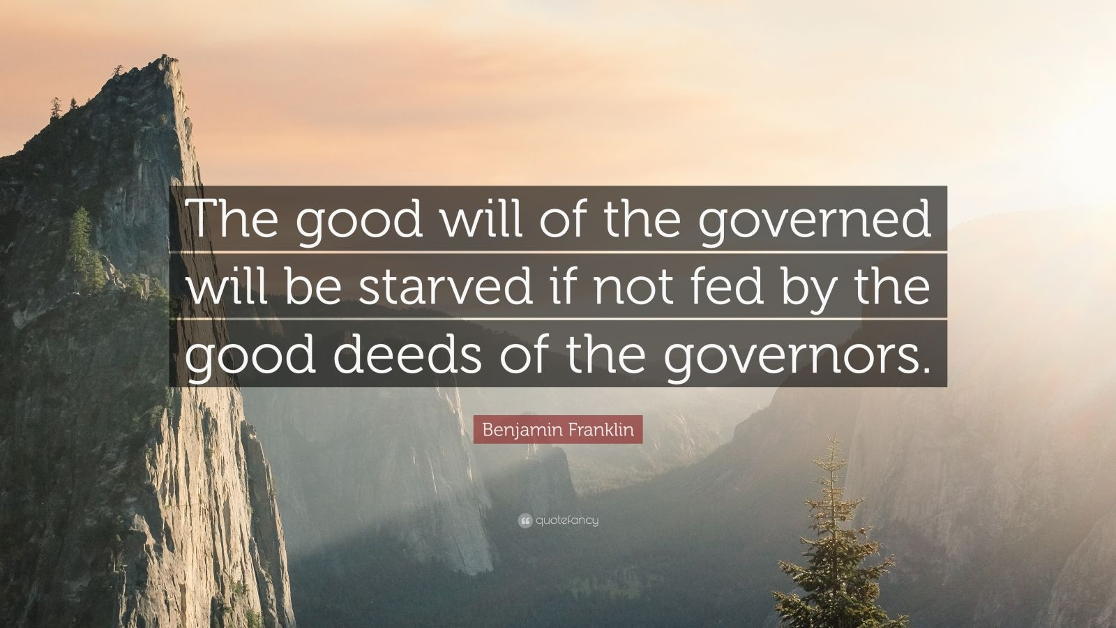 "Benjamin Franklin Quote: ""The good will of the governed will be starved if not fed by the good deeds of the governors."""
