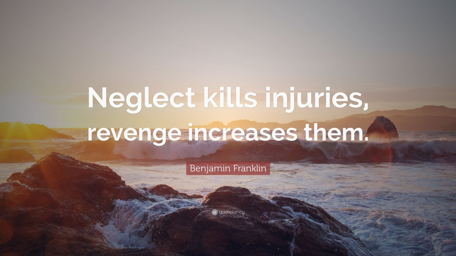 "Benjamin Franklin Quote: ""Neglect kills injuries, revenge increases them."""