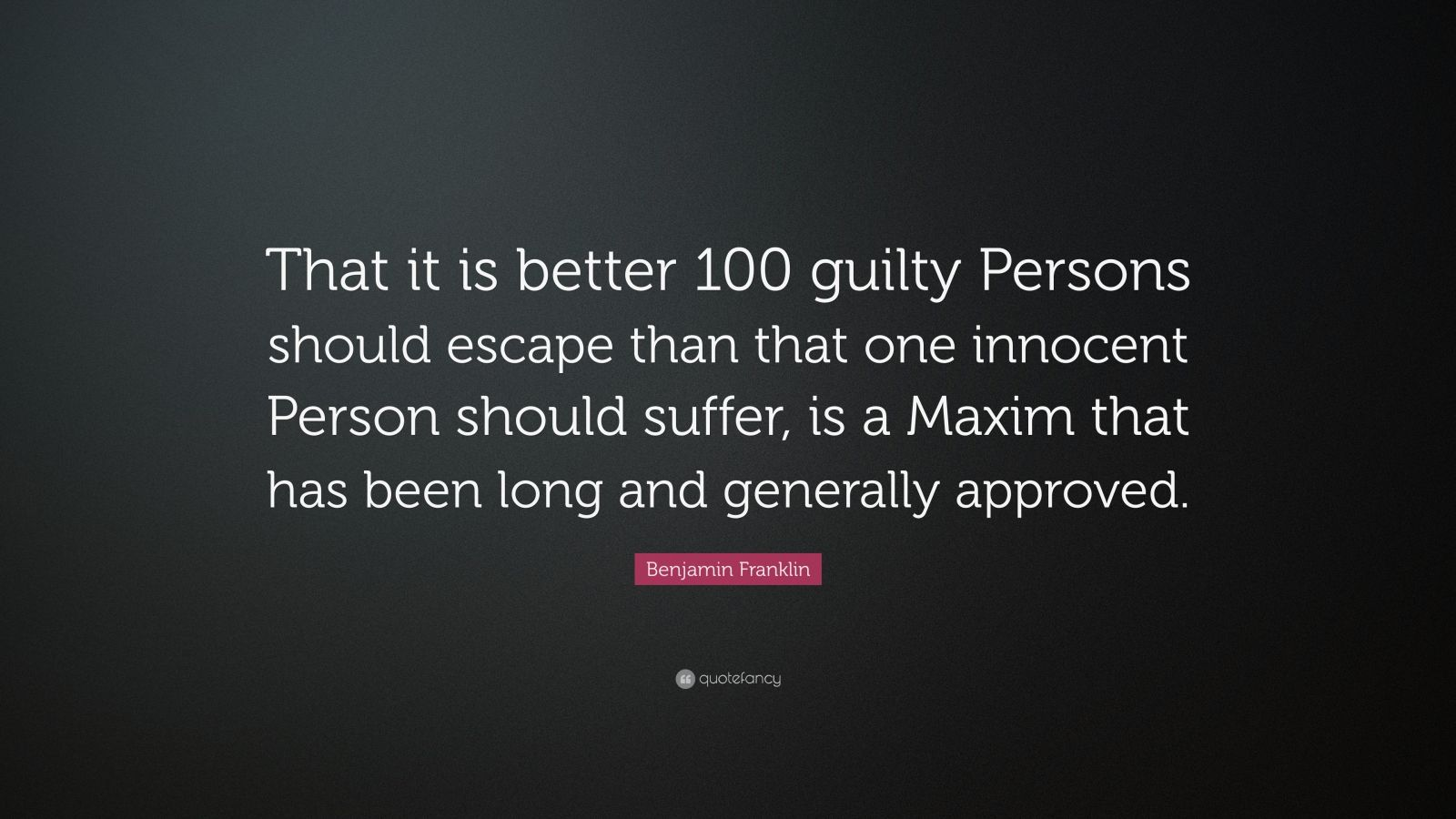 "Benjamin Franklin Quote: ""That it is better 100 guilty Persons should escape than that one innocent Person should suffer, is a Maxim that has been long and generally approved."""