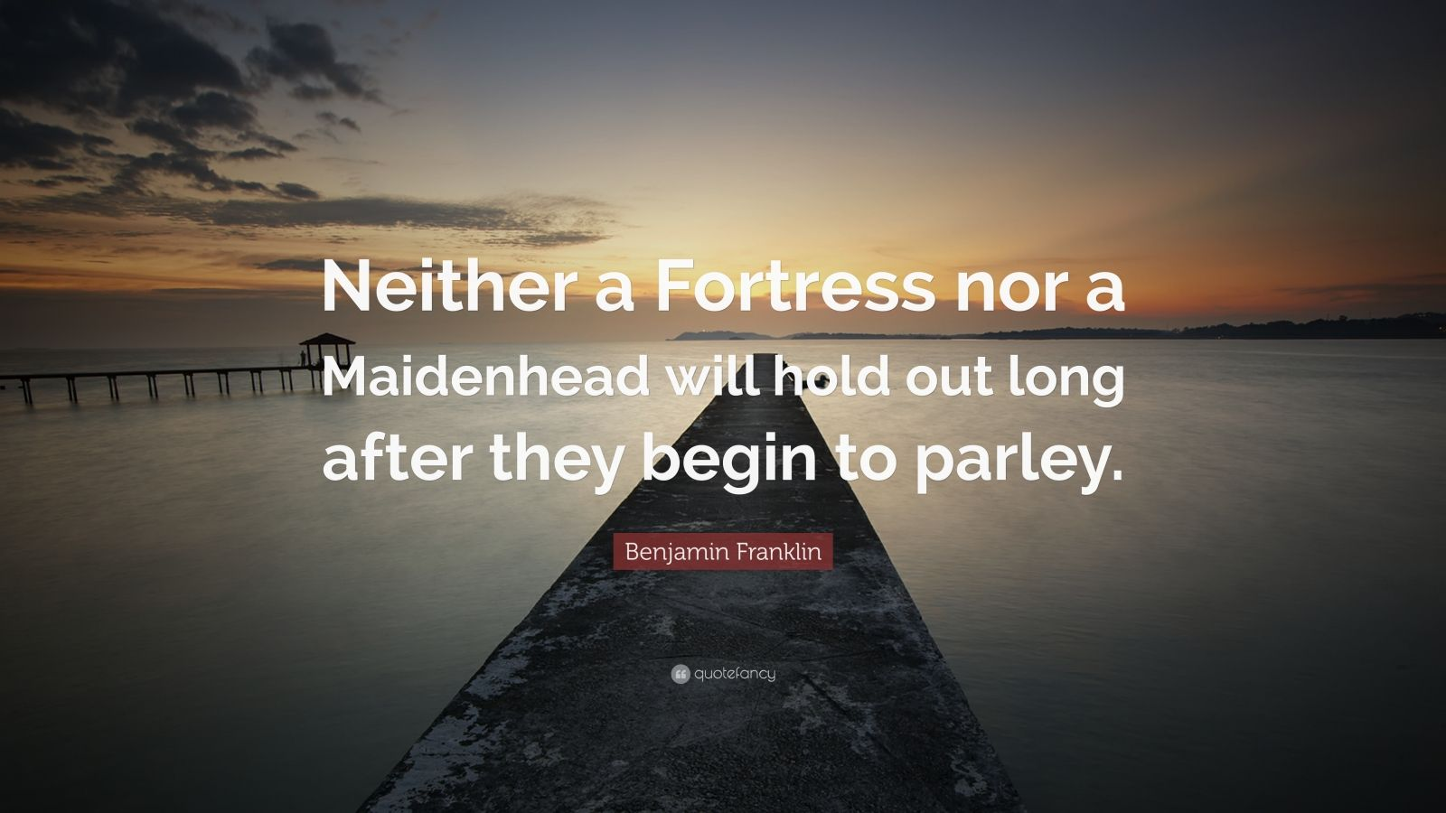 """Benjamin Franklin Quote: """"Neither a Fortress nor a Maidenhead will hold out long after they begin to parley."""""""
