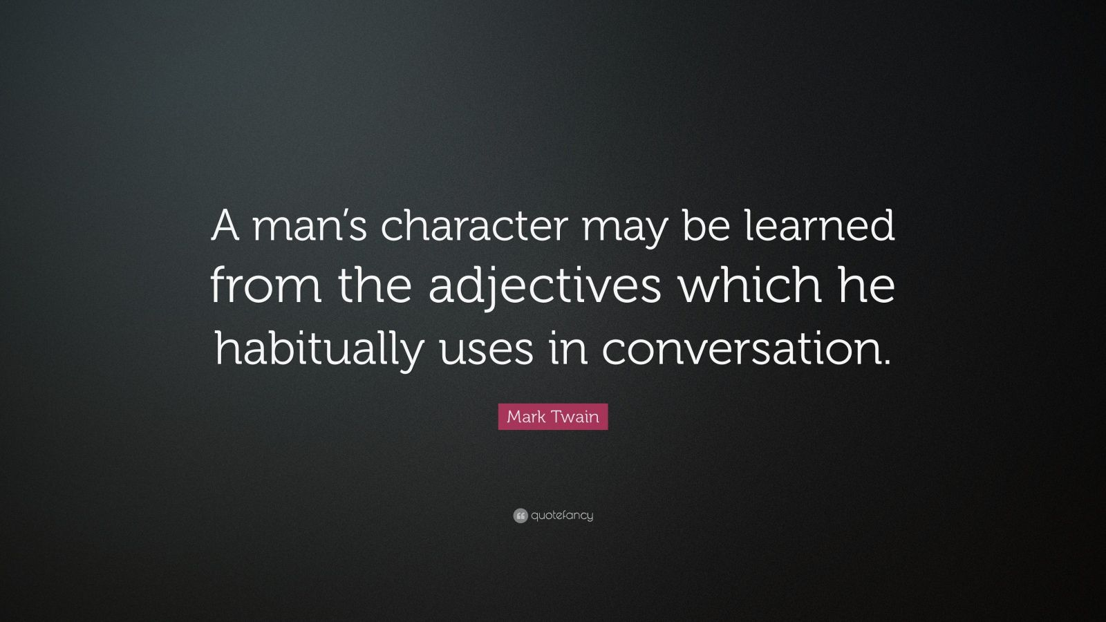 "Mark Twain Quote: ""A man's character may be learned from the adjectives which he habitually uses in conversation."""