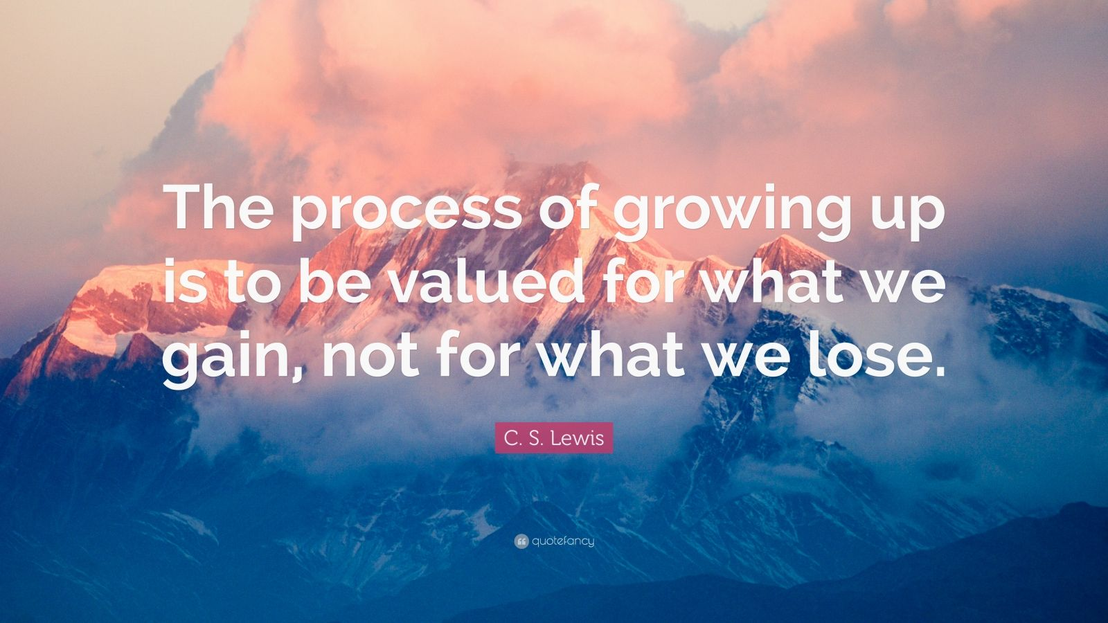 """C. S. Lewis Quote: """"The process of growing up is to be valued for what we gain, not for what we lose."""""""