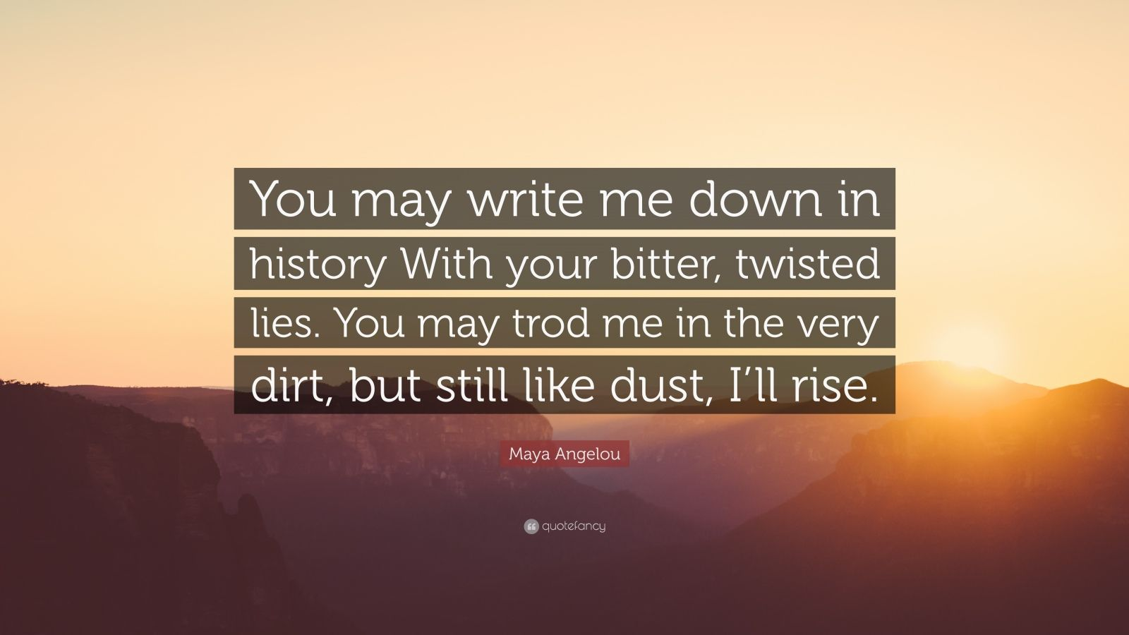 """Maya Angelou Quote: """"You may write me down in history With your bitter, twisted lies. You may trod me in the very dirt, but still like dust, I'll rise."""""""