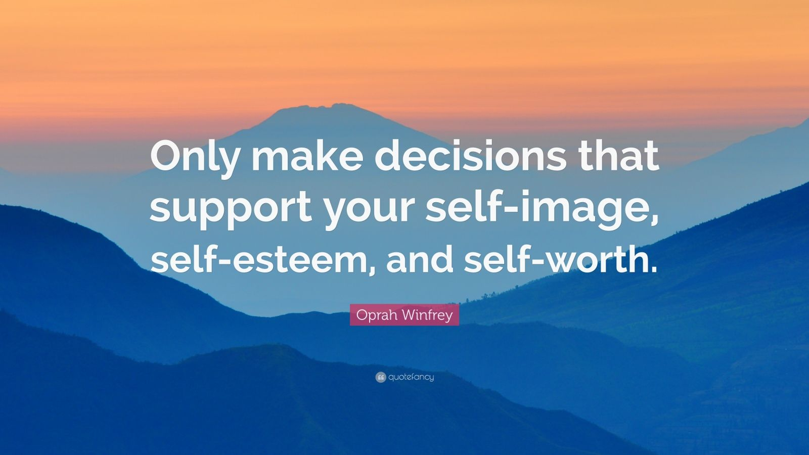 """Oprah Winfrey Quote: """"Only make decisions that support your self-image, self-esteem, and self-worth."""""""