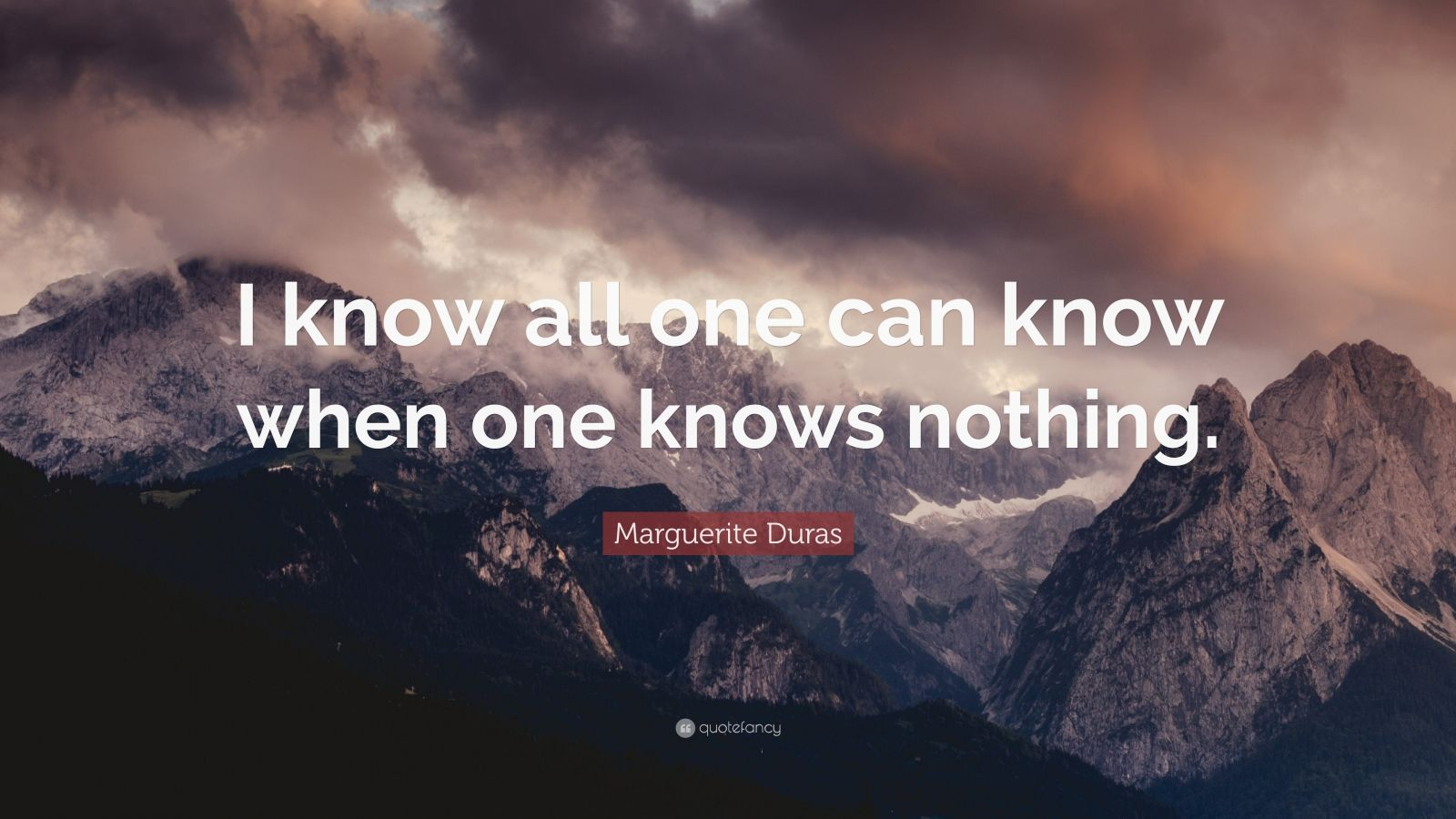 "Marguerite Duras Quote: ""I know all one can know when one knows nothing."""