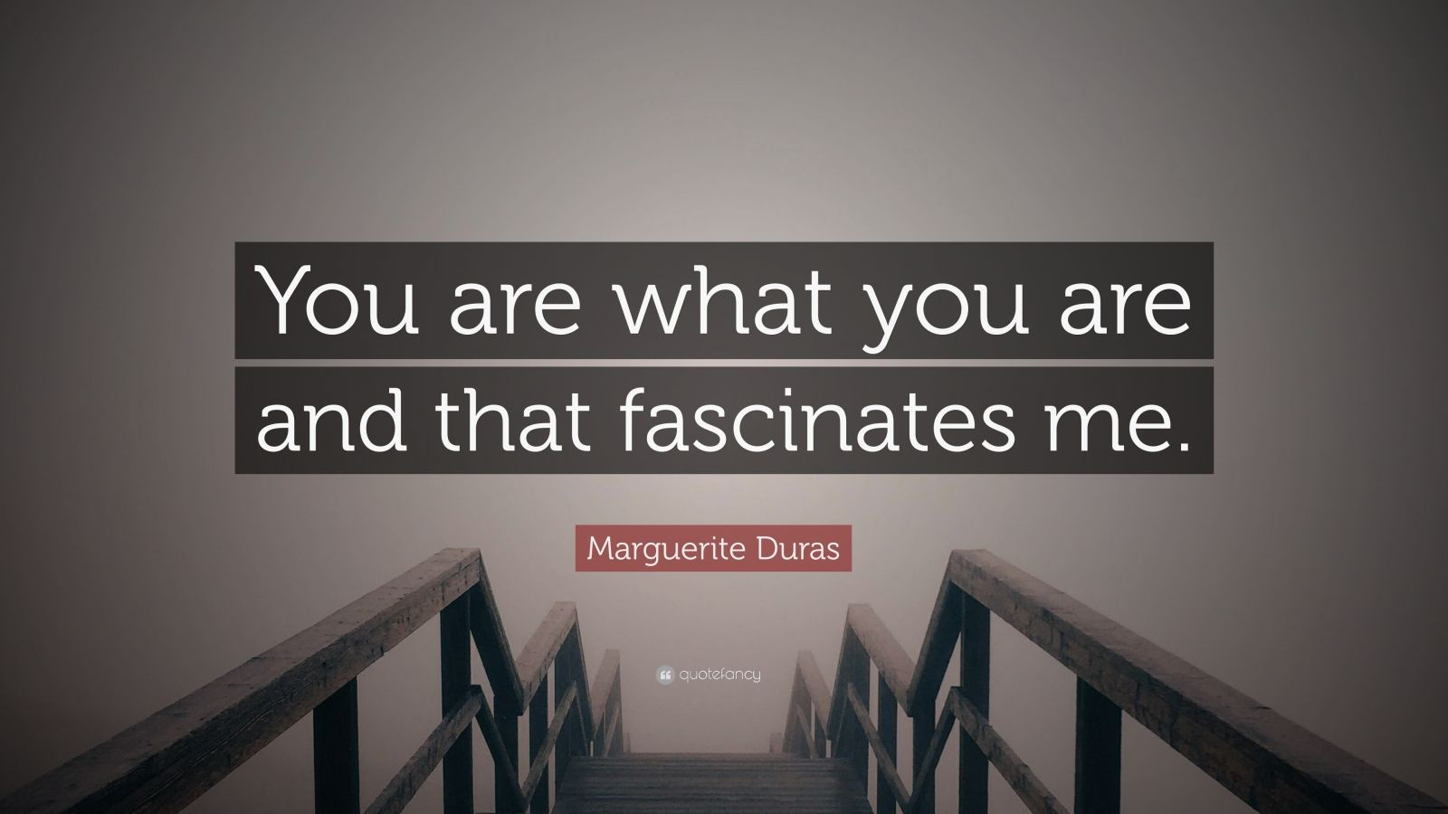 """Marguerite Duras Quote: """"You are what you are and that fascinates me."""""""
