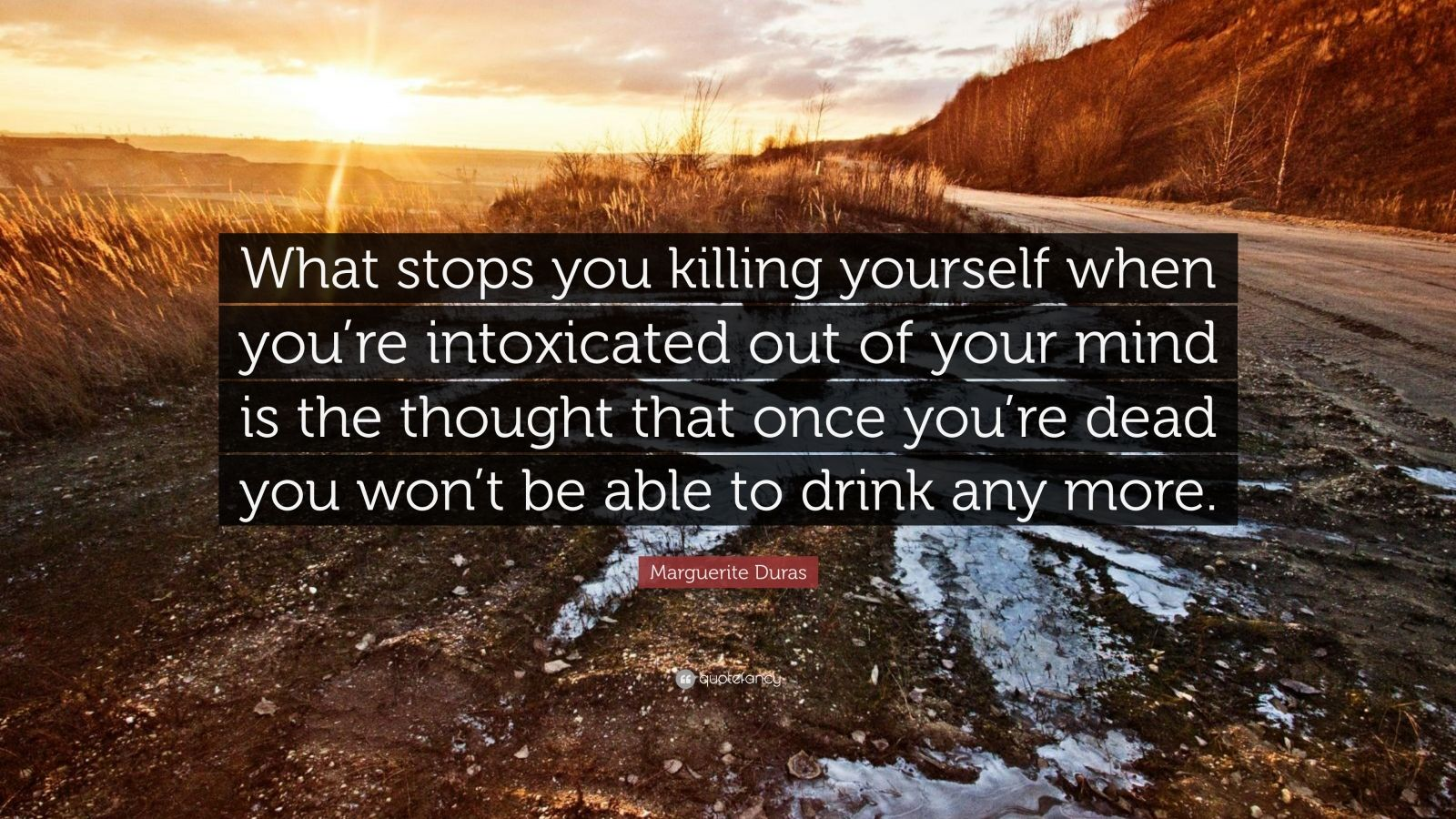 "Marguerite Duras Quote: ""What stops you killing yourself when you're intoxicated out of your mind is the thought that once you're dead you won't be able to drink any more."""