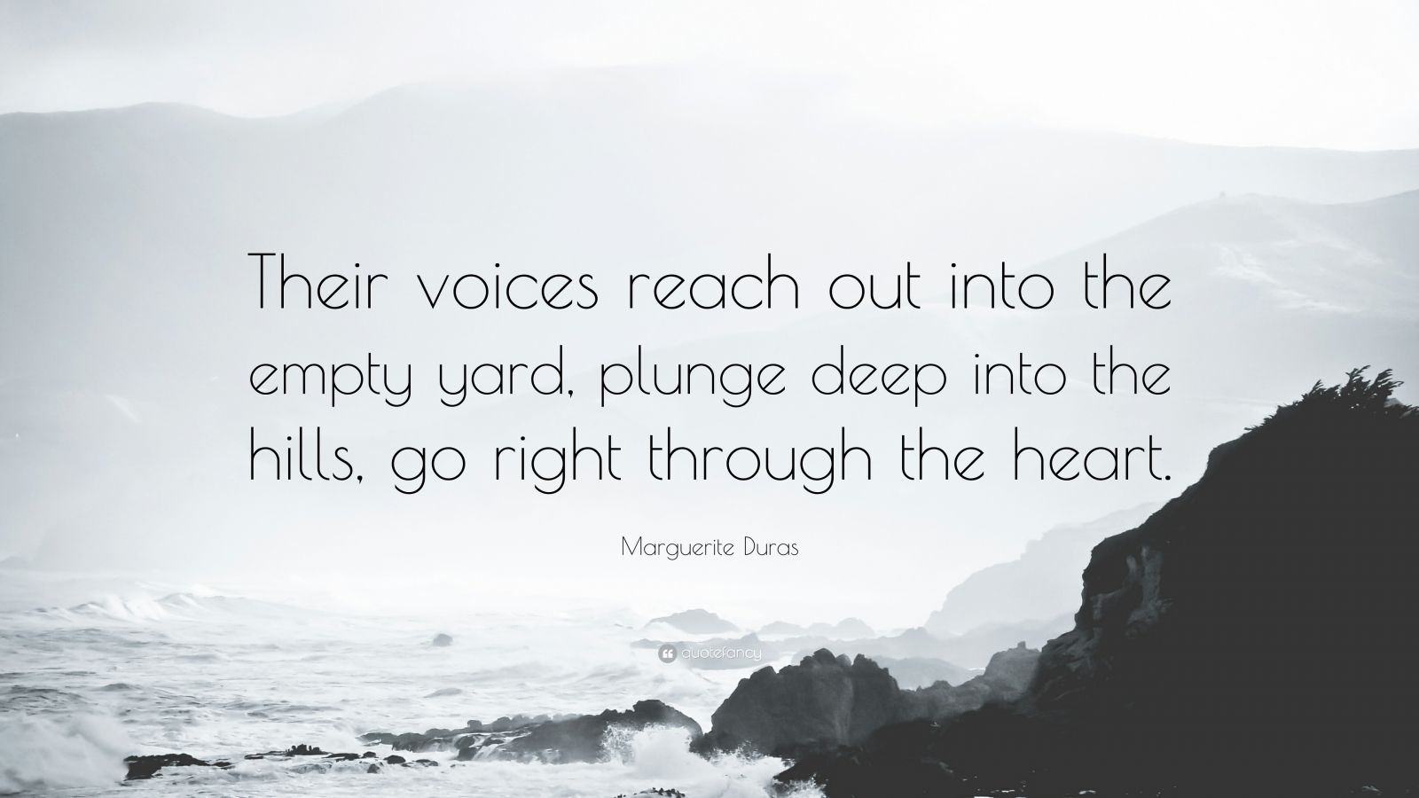 "Marguerite Duras Quote: ""Their voices reach out into the empty yard, plunge deep into the hills, go right through the heart."""