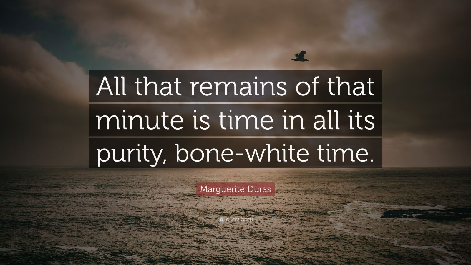 """Marguerite Duras Quote: """"All that remains of that minute is time in all its purity, bone-white time."""""""