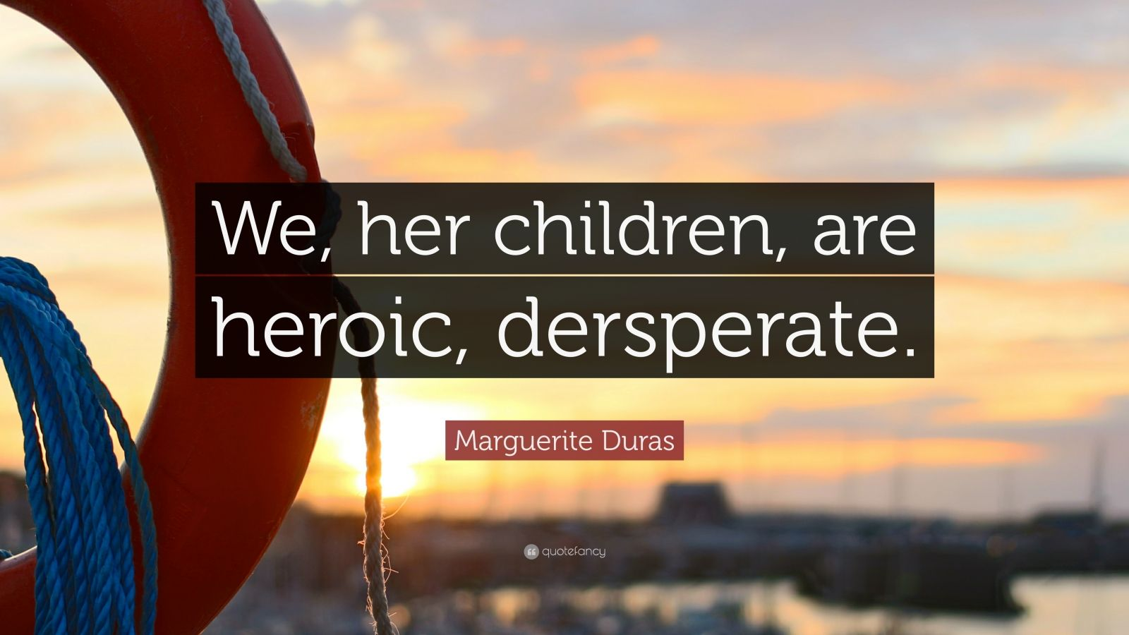 "Marguerite Duras Quote: ""We, her children, are heroic, dersperate."""