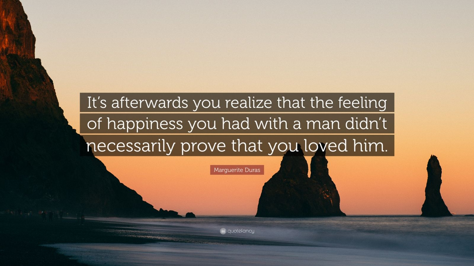 """Marguerite Duras Quote: """"It's afterwards you realize that the feeling of happiness you had with a man didn't necessarily prove that you loved him."""""""
