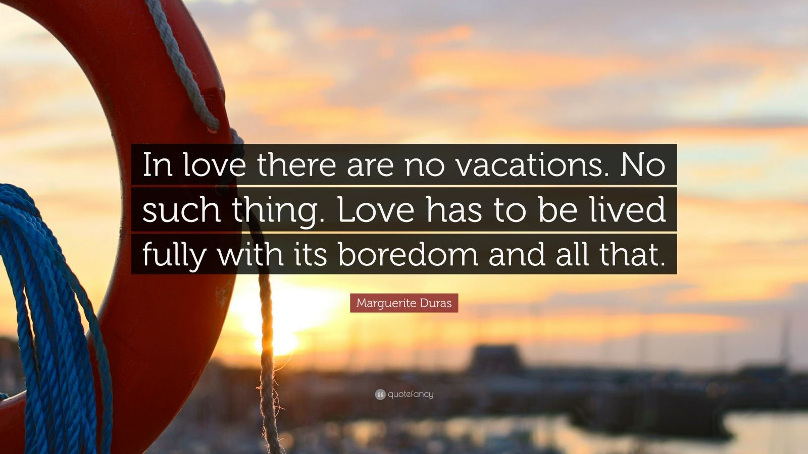 """Marguerite Duras Quote: """"In love there are no vacations. No such thing. Love has to be lived fully with its boredom and all that."""""""